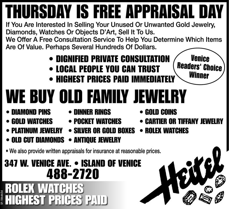 THURSDAY IS FREE APPRAISAL DAYIf You Are Interested In Selling Your Unused Or Unwanted Gold Jewelry,Diamonds, Watches Or Objects D'Art, Sell It To Us.We Offer A Free Consultation Service To Help You Determine Which ItemsAre Of Value. Perhaps Several Hundreds Of Dollars.DIGNIFIED PRIVATE CONSULTATIONLOCAL PEOPLE YOU CAN TRUSTHIGHEST PRICES PAID IMMEDIATELYVeniceReaders' ChoiceWinnerWE BUY OLD FAMILY JEWELRYDIAMOND PINSGOLD WATCHESPLATINUM JEWELRY SILVER OR GOLD BOXES ROLEX WATCHESOLD CUT DIAMONDS ANTIQUE JEWELRYWe also provide witten appraisals for insurance at reasonable prices.DINNER RINGSPOCKET WATCHESGOLD COINSCARTIER OR TIFFANY JEWELRY347 W. VENICE AVE. ISLAND OF VENICE488-2720ROLEX WATCHESHIGHEST PRICES PAIDHeitelSF-1857918 THURSDAY IS FREE APPRAISAL DAY If You Are Interested In Selling Your Unused Or Unwanted Gold Jewelry, Diamonds, Watches Or Objects D'Art, Sell It To Us. We Offer A Free Consultation Service To Help You Determine Which Items Are Of Value. Perhaps Several Hundreds Of Dollars. DIGNIFIED PRIVATE CONSULTATION LOCAL PEOPLE YOU CAN TRUST HIGHEST PRICES PAID IMMEDIATELY Venice Readers' Choice Winner WE BUY OLD FAMILY JEWELRY DIAMOND PINS GOLD WATCHES PLATINUM JEWELRY SILVER OR GOLD BOXES ROLEX WATCHES OLD CUT DIAMONDS ANTIQUE JEWELRY We also provide witten appraisals for insurance at reasonable prices. DINNER RINGS POCKET WATCHES GOLD COINS CARTIER OR TIFFANY JEWELRY 347 W. VENICE AVE. ISLAND OF VENICE 488-2720 ROLEX WATCHES HIGHEST PRICES PAID Heitel SF-1857918