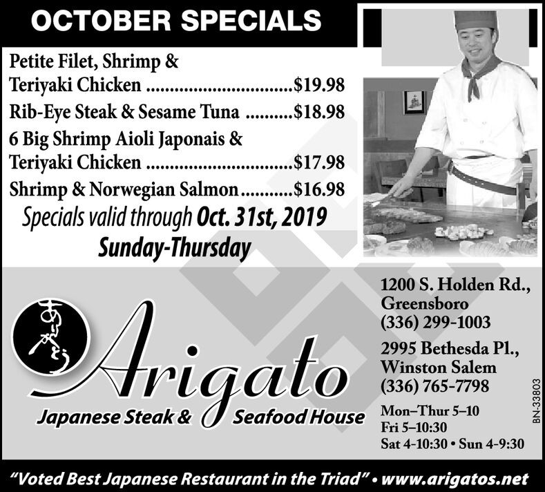 "OCTOBER SPECIALSPetite Filet, Shrimp &Teriyaki Chicken....Rib-Eye Steak & Sesame Tuna . $18.986 Big Shrimp Aioli Japonais &Teriyaki ChickenShrimp & Norwegian Salmon. .$16.98Specials valid through Oct. 31st, 2019....$19.98..$17.98Sunday-Thursday1200 S. Holden Rd.,Greensboro(336) 299-10032995 Bethesda Pl.,Winston Salemigalo(336) 765-7798Mon-Thur 5-10Fri 5-10:30Japanese Steak &Seafood HouseSat 4-10:30Sun 4-9:30""Voted Best Japanese Restaurant in the Triad""www.arigatos.netBN-33803 OCTOBER SPECIALS Petite Filet, Shrimp & Teriyaki Chicken.... Rib-Eye Steak & Sesame Tuna . $18.98 6 Big Shrimp Aioli Japonais & Teriyaki Chicken Shrimp & Norwegian Salmon. .$16.98 Specials valid through Oct. 31st, 2019 ....$19.98 ..$17.98 Sunday-Thursday 1200 S. Holden Rd., Greensboro (336) 299-1003 2995 Bethesda Pl., Winston Salem igalo (336) 765-7798 Mon-Thur 5-10 Fri 5-10:30 Japanese Steak & Seafood House Sat 4-10:30 Sun 4-9:30 ""Voted Best Japanese Restaurant in the Triad"" www.arigatos.net BN-33803"