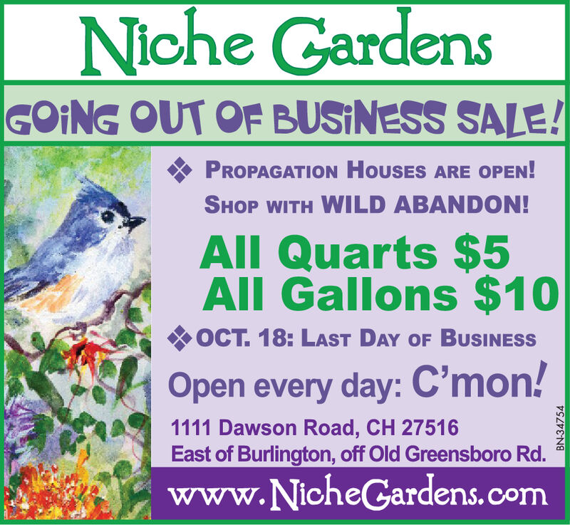 Niche GardensGOING OUT OF BUSINESS SALE!PROPAGATION HouSES ARE OPEN!SHOP WITH WILD ABANDON!All Quarts $5All Gallons $10OCT. 18: LAST DAY OF BUSINESSOpen every day: C'mon!1111 Dawson Road, CH 27516East of Burlington, off Old Greensboro Rd.www.NicheGardens.comBN-41431 Niche Gardens GOING OUT OF BUSINESS SALE! PROPAGATION HouSES ARE OPEN! SHOP WITH WILD ABANDON! All Quarts $5 All Gallons $10 OCT. 18: LAST DAY OF BUSINESS Open every day: C'mon! 1111 Dawson Road, CH 27516 East of Burlington, off Old Greensboro Rd. www.NicheGardens.com BN-41431