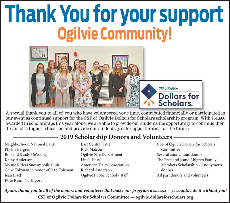 Thank You for your supportOgilvie Community!CSF of OgilvieDollars forScholars.A special thank you to all of you who have volunteered your time, contributed financially or participated inour event as continued support for the CSF of Ogilvie Dollars for Scholars scholarship program. With $61,600awarded in scholarships this year alone, we are able to provide our students the opportunity to continue theirdream of a higher education and provide our students greater opportunities for the future2019 Scholarship Donors and VolunteersNeighborhood National BankPhyllis BergrenBob and Sandy De YoungKathy AndersonMystic Riders Snowmobile ClubGene Tolzman in honor of Jean TolzmanEast Central TitleCSF of Ogilvie Dollars for ScholarsCommitteeRick MatsonOgilvie Fire DepartmentLinda HassSeveral anonymous donorsThe Fred and Jeane Ahlgren FamilyMembers Scholarship AnonymousAmerican Dairy AssociationRichard AndersondonorsJean BlackOgilvie Public School staffAll past donors and volunteersRose Ryan, NorthpostAgain, thank you to all of the donors and volunteers that make our program a success we couldn't do it without you!CSF of Ogilvie Dollars for Scholars Committee ogilvie.dollarsforscholars.org Thank You for your support Ogilvie Community! CSF of Ogilvie Dollars for Scholars. A special thank you to all of you who have volunteered your time, contributed financially or participated in our event as continued support for the CSF of Ogilvie Dollars for Scholars scholarship program. With $61,600 awarded in scholarships this year alone, we are able to provide our students the opportunity to continue their dream of a higher education and provide our students greater opportunities for the future 2019 Scholarship Donors and Volunteers Neighborhood National Bank Phyllis Bergren Bob and Sandy De Young Kathy Anderson Mystic Riders Snowmobile Club Gene Tolzman in honor of Jean Tolzman East Central Title CSF of Ogilvie Dollars for Scholars Committee Rick Matson Ogilvie Fire Department Linda Hass Sever