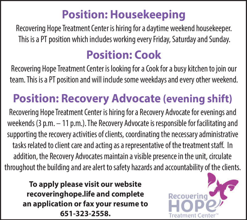 Position: HousekeepingRecovering Hope Treatment Center is hiring for a daytime weekend housekeeper.This is a PT position which indludes working every Friday, Saturday and SundayPosition: CookRecovering Hope Treatment Center is looking for a Cook for a busy kitchen to jointeam. This is a PT position and will include some weekdays and every other weekend.Position: Recovery Advocate (evening shift)Recovering Hope Treatment Center is hiring for a Recovery Advocate for evenings andweekends (3 p.m.-11 p.m.). The Recovery Advocate is responsible for facilitating andsupporting the recovery activities of clients, coordinating the necessary administrativetasks related to client care and acting as a representative of the treatment staff. Inaddition, the Recovery Advocates maintain a visible presence in the unit, circulatethroughout the building and are alert to safety hazards and accountability of the clients.To apply please visit our websiterecoveringhope.life and completean application or fax your resume toRecoveringHOPE651-323-2558.Treatment Center Position: Housekeeping Recovering Hope Treatment Center is hiring for a daytime weekend housekeeper. This is a PT position which indludes working every Friday, Saturday and Sunday Position: Cook Recovering Hope Treatment Center is looking for a Cook for a busy kitchen to join team. This is a PT position and will include some weekdays and every other weekend. Position: Recovery Advocate (evening shift) Recovering Hope Treatment Center is hiring for a Recovery Advocate for evenings and weekends (3 p.m.-11 p.m.). The Recovery Advocate is responsible for facilitating and supporting the recovery activities of clients, coordinating the necessary administrative tasks related to client care and acting as a representative of the treatment staff. In addition, the Recovery Advocates maintain a visible presence in the unit, circulate throughout the building and are alert to safety hazards and accountability of the clients. To apply please vi