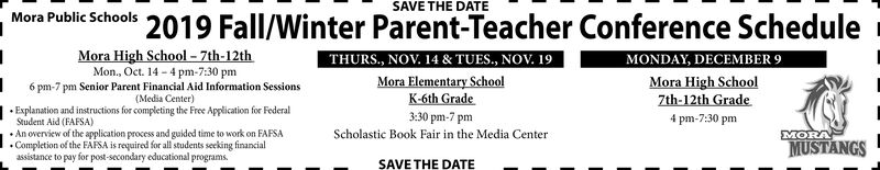 SAVE THE DATEMora Public Schools 2019 Fall/Winter Parent-Teacher Conference ScheduleMora High School-7th-12thMONDAY, DECEMBER 9Mora High School7th-12th GradeTHURS., NOV. 14 & TUES., NOV. 19Mora Elementary SchoolK-6th Grade3:30 pm-7 pmMon., Oct. 14-4 pm-7:30 pm6 pm-7 pm Senior Parent Financial Aid Information Sessions(Media Center)Explanation and instructions for completing the Free Application for Federal4 pm-7:30 pmStudent Aid (FAFSA)An overview of the application process and guided time to work on FAFSA.Completion of the FAFSA is required for all students seeking financialassistance to pay for post-secondary educational programs.MORAMUSTANGSScholastic Book Fair in the Media CenterSAVE THE DATE SAVE THE DATE Mora Public Schools 2019 Fall/Winter Parent-Teacher Conference Schedule Mora High School-7th-12th MONDAY, DECEMBER 9 Mora High School 7th-12th Grade THURS., NOV. 14 & TUES., NOV. 19 Mora Elementary School K-6th Grade 3:30 pm-7 pm Mon., Oct. 14-4 pm-7:30 pm 6 pm-7 pm Senior Parent Financial Aid Information Sessions (Media Center) Explanation and instructions for completing the Free Application for Federal 4 pm-7:30 pm Student Aid (FAFSA) An overview of the application process and guided time to work on FAFSA .Completion of the FAFSA is required for all students seeking financial assistance to pay for post-secondary educational programs. MORA MUSTANGS Scholastic Book Fair in the Media Center SAVE THE DATE