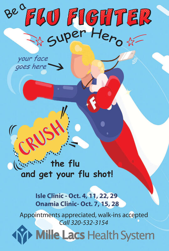 FLU FIGHTERSuper HeroBe cyour facegoes hereCRUSH(and get your flu shot!the fluIsle Clinic Oct. 4, 11, 22, 29Onamia Clinic- Oct. 7, 15, 28Appointments appreciated, walk-ins acceptedCall 320-532-3154Mille Lacs Health System FLU FIGHTER Super Hero Be c your face goes here CRUSH ( and get your flu shot! the flu Isle Clinic Oct. 4, 11, 22, 29 Onamia Clinic- Oct. 7, 15, 28 Appointments appreciated, walk-ins accepted Call 320-532-3154 Mille Lacs Health System