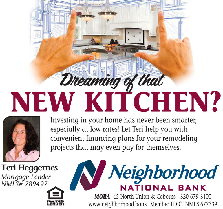 Dreaming of thatNEW KITCHEN?Investing in your home has never been smarter,especially at low rates! Let Teri help you withconvenient financing plans for your remodelingprojects that may even pay for themselves.NeighborhoodTeri HeggernesMortgage LenderNMLS# 789497NATIONAL BANKMORA 45 North Union & Coborns 320-679-3100EQUAL HOUSINGLENDERwww.neighborhood.bank Member FDIC NMLS 677339 Dreaming of that NEW KITCHEN? Investing in your home has never been smarter, especially at low rates! Let Teri help you with convenient financing plans for your remodeling projects that may even pay for themselves. Neighborhood Teri Heggernes Mortgage Lender NMLS# 789497 NATIONAL BANK MORA 45 North Union & Coborns 320-679-3100 EQUAL HOUSING LENDER www.neighborhood.bank Member FDIC NMLS 677339