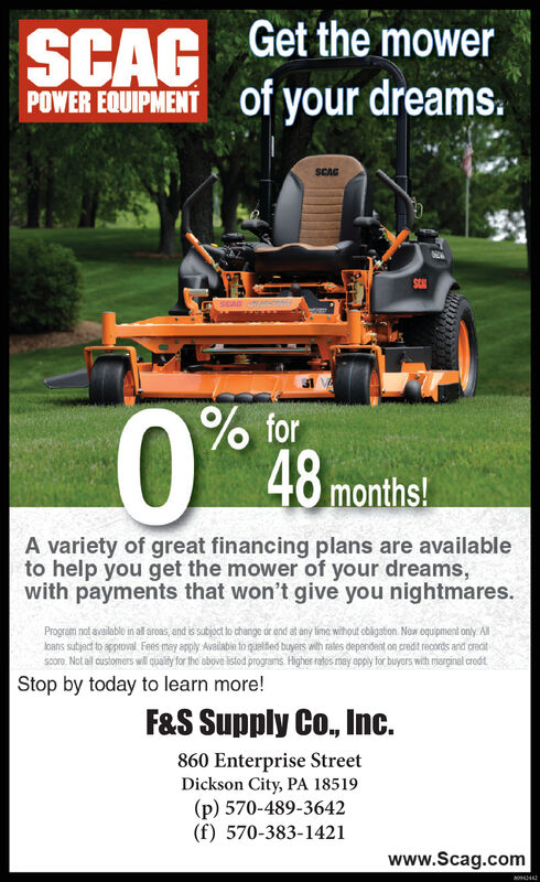 Get the mowerSUROof your dreams.SCAGSCAGAR% for48 months!A variety of great financing plans are availableto help you get the mower of your dreams,with payments that won't give you nightmares.Program not available in al aroas, and is subjoct to change or end at any lime without obigation. Now oquipment only Allloans subject to spproval Fees may apply Available to qualtied buyers with rales dapendent on credit reconts and oreditscore Not all cusiomers wil quality for the above listed programs Higher retos may apply for buyars with miarginal redtStop by today to learn more!F&S Supply Co., Inc.860 Enterprise StreetDickson City, PA 18519(p) 570-489-3642(f) 570-383-1421www.Scag.comsow Get the mower SUROof your dreams. SCAG SCA GAR % for 48 months! A variety of great financing plans are available to help you get the mower of your dreams, with payments that won't give you nightmares. Program not available in al aroas, and is subjoct to change or end at any lime without obigation. Now oquipment only All loans subject to spproval Fees may apply Available to qualtied buyers with rales dapendent on credit reconts and oredit score Not all cusiomers wil quality for the above listed programs Higher retos may apply for buyars with miarginal redt Stop by today to learn more! F&S Supply Co., Inc. 860 Enterprise Street Dickson City, PA 18519 (p) 570-489-3642 (f) 570-383-1421 www.Scag.com sow