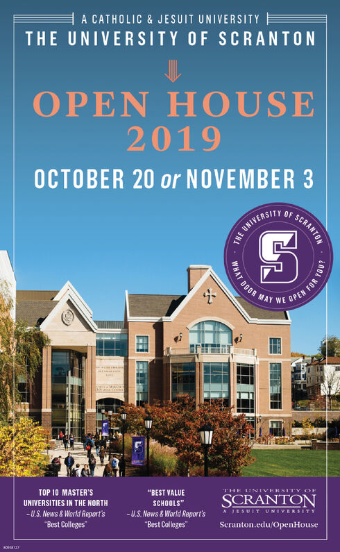 "A CATHOLIC & JESUIT UNIVERSITYTHE UNIVERSITY OF SCRANTONOPEN HOUSE2019OCTOBER 20 or NOVEMBER 3UNIVERSITYisTOP 10 MASTER'STHE UNIVERSITY OF""BEST VALUESCRANTONUNIVERSITIES IN THE NORTHSCHOOLS""-U.S. News &World Report's""Best Colleges-U.S. News& World Report's""Best CollegesA JESUITUNIVERSITYSeranton.edu/OpenHouse8038126WHAT DOOR MAY WE OREN FORCRANTON3H1EE A CATHOLIC & JESUIT UNIVERSITY THE UNIVERSITY OF SCRANTON OPEN HOUSE 2019 OCTOBER 20 or NOVEMBER 3 UNIVERSITY is TOP 10 MASTER'S THE UNIVERSITY OF ""BEST VALUE SCRANTON UNIVERSITIES IN THE NORTH SCHOOLS"" -U.S. News &World Report's ""Best Colleges -U.S. News& World Report's ""Best Colleges A JESUITUNIVERSITY Seranton.edu/OpenHouse 8038126 WHAT DOOR MAY WE OREN FOR CRANTON 3H1 EE"