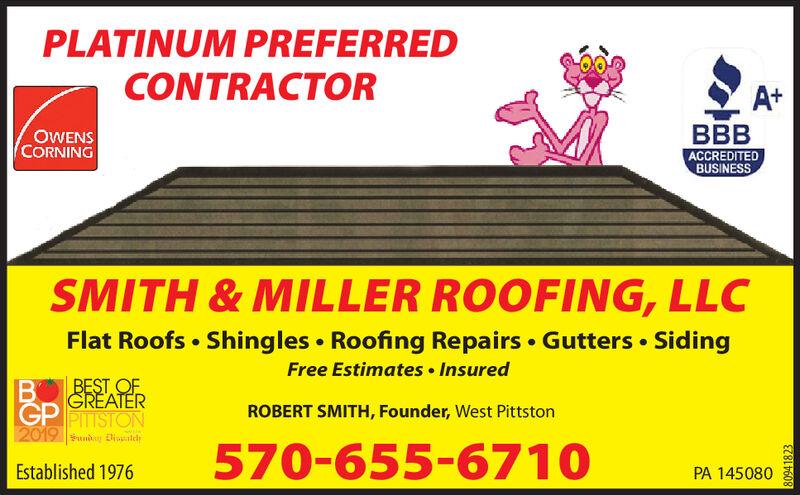 PLATINUM PREFERREDCONTRACTORA+BACCREDITEDBUSINESSOWENSCORNINGSMITH&MILLER ROOFING, LLCFlat Roofs Shingles Roofing Repairs Gutters SidingFree Estimates InsuredBEST OFGREATERBGP PTSTON2019 un DldROBERT SMITH, Founder, West Pittston570-655-6710Established 1976PA 145080941823 PLATINUM PREFERRED CONTRACTOR A+ B ACCREDITED BUSINESS OWENS CORNING SMITH&MILLER ROOFING, LLC Flat Roofs Shingles Roofing Repairs Gutters Siding Free Estimates Insured BEST OF GREATER B GP PTSTON 2019 un Dld ROBERT SMITH, Founder, West Pittston 570-655-6710 Established 1976 PA 145080 941823