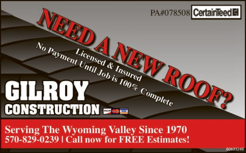 PA#078508 CertainTeedENEEDANEW ROOF?Licensed & InsuredNo Payment Until Job is 100% CompleteGILROYServing The Wyoming Valley Since 1970570-829-0239I Call now for FREE Estimates!CONSTRUCTION80633248 PA#078508 CertainTeedE NEEDANEW ROOF? Licensed & Insured No Payment Until Job is 100% Complete GILROY Serving The Wyoming Valley Since 1970 570-829-0239I Call now for FREE Estimates! CONSTRUCTION 80633248