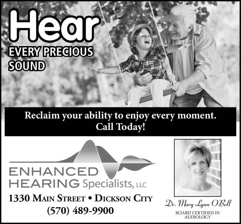 HearEVERY PRECIOUSSOUNDReclaim your ability to enjoy every moment.Call Today!ENHANCEDHEARING Specialists, LLC1330 MAIN STREET DICKSON CrTYDr. Mary Lynn OBell(570) 489-9900BOARD CERTIFIED INAUDIOLOGY Hear EVERY PRECIOUS SOUND Reclaim your ability to enjoy every moment. Call Today! ENHANCED HEARING Specialists, LLC 1330 MAIN STREET DICKSON CrTY Dr. Mary Lynn OBell (570) 489-9900 BOARD CERTIFIED IN AUDIOLOGY