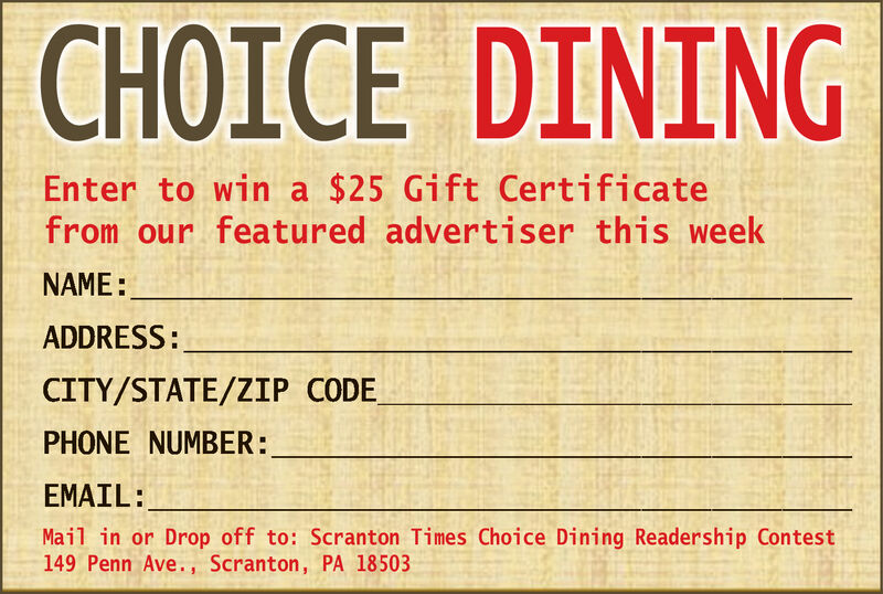 CHOICE DININGEnter to win a $25 Gift Certificatefrom our featured advertiser this weekNAME:ADDRESS:CITY/STATE/ZIP CODEPHONE NUMBER:EMAIL:Mail in or Drop off to: Scranton Times Choice Dining Readership Contest149 Penn Ave., Scranton, PA 18503 CHOICE DINING Enter to win a $25 Gift Certificate from our featured advertiser this week NAME: ADDRESS: CITY/STATE/ZIP CODE PHONE NUMBER: EMAIL: Mail in or Drop off to: Scranton Times Choice Dining Readership Contest 149 Penn Ave., Scranton, PA 18503