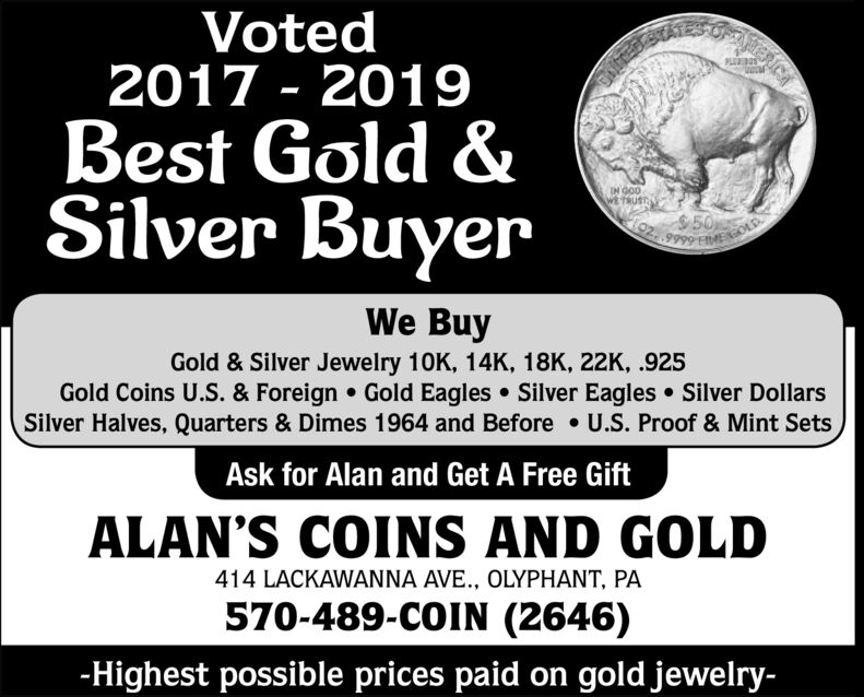 Voted2017 & 2018PLESBest Gold &Silver BuyerIN GODWE TRUST$50We BuyGold & Silver Jewelry 10K, 14K, 18K, 22K, .925Gold Coins U.S. & Foreign Gold Eagles Silver Eagles Silver DollarsSilver Halves, Quarters & Dimes 1964 and Before U.S. Proof & Mint SetsAsk for Alan and Get A Free GiftALAN'S COINS AND GOLD414 LACKAWANNA AVE., OLYPHANT, PA570-489-COIN (2646)-Highest possible prices paid on gold jewelry- Voted 2017 & 2018 PLES Best Gold & Silver Buyer IN GOD WE TRUST $50 We Buy Gold & Silver Jewelry 10K, 14K, 18K, 22K, .925 Gold Coins U.S. & Foreign Gold Eagles Silver Eagles Silver Dollars Silver Halves, Quarters & Dimes 1964 and Before U.S. Proof & Mint Sets Ask for Alan and Get A Free Gift ALAN'S COINS AND GOLD 414 LACKAWANNA AVE., OLYPHANT, PA 570-489-COIN (2646) -Highest possible prices paid on gold jewelry-