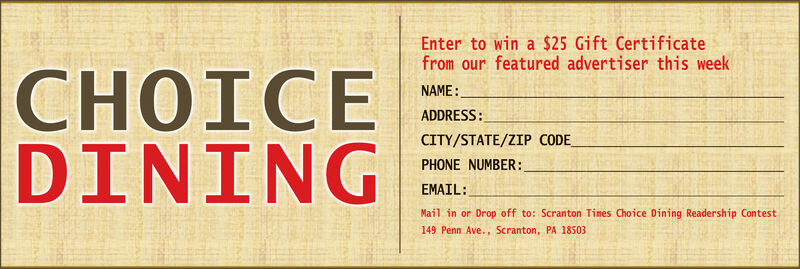 Enter to win a $25 Gift Certificatefrom our featured advertiser this weekOICEDININGNAME:ADDRESS:CITY/STATE/ZIP CODEPHONE NUMBER:EMAIL:Mail in or Drop off to: Scranton Tines Choice Dining Readership Contest149 Penn Ave., Scranton, PA 18503 Enter to win a $25 Gift Certificate from our featured advertiser this week OICE DINING NAME: ADDRESS: CITY/STATE/ZIP CODE PHONE NUMBER: EMAIL: Mail in or Drop off to: Scranton Tines Choice Dining Readership Contest 149 Penn Ave., Scranton, PA 18503