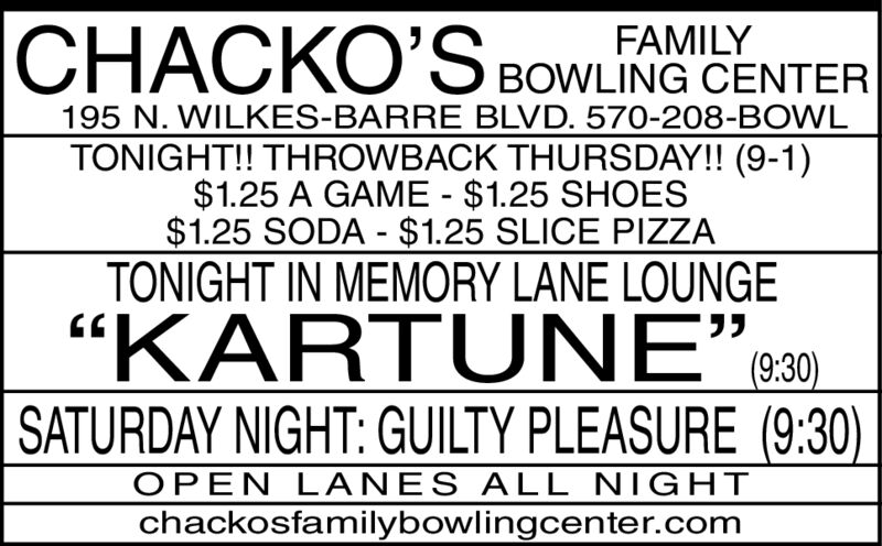 """FAMILYBOWLING CENTER195 N. WILKES-BARRE BLVD. 570-208-BOWLTONIGHT!! THROWBACK THURSDAY!! (9-1)$1.25 A GAME $1.25 SHOES$1.25 SODA $1.25 SLICE PIZZATONIGHT IN MEMORY LANE LOUNGE(9:30)""""KARTUNE""""SATURDAY NIGHT: GUILTY PLEASURE (9:30)OPEN LANES ALL NIGHTchackosfamilybowlingcenter.com FAMILY BOWLING CENTER 195 N. WILKES-BARRE BLVD. 570-208-BOWL TONIGHT!! THROWBACK THURSDAY!! (9-1) $1.25 A GAME $1.25 SHOES $1.25 SODA $1.25 SLICE PIZZA TONIGHT IN MEMORY LANE LOUNGE  (9:30) """"KARTUNE"""" SATURDAY NIGHT: GUILTY PLEASURE (9:30) OPEN LANES ALL NIGHT chackosfamilybowlingcenter.com"""