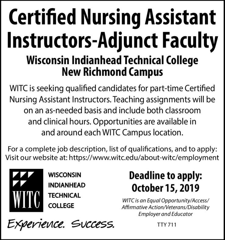 Certified Nursing AssistantInstructors-Adjunct FacultyWisconsin Indianhead Technical CollegeNew Richmond CampusWITC is seeking qualified candidates for part-time CertifiedNursing Assistant Instructors. Teaching assignments will beon an as-needed basis and include both classroomand clinical hours. Opportunities are available inand around each WITC Campus locationFor a complete job description, list of qualifications, and to apply:Visit our website at: https://www.witc.edu/about-witc/employmentDeadline to apply:October 15, 2019WISCONSININDIANHEADWITCTECHNICALWITC is an Equal Opportunity/Access/Affirmative ActionVeterans/DisabilityEmployer and EducatorCOLLEGEExperience. Success.TTY 711 Certified Nursing Assistant Instructors-Adjunct Faculty Wisconsin Indianhead Technical College New Richmond Campus WITC is seeking qualified candidates for part-time Certified Nursing Assistant Instructors. Teaching assignments will be on an as-needed basis and include both classroom and clinical hours. Opportunities are available in and around each WITC Campus location For a complete job description, list of qualifications, and to apply: Visit our website at: https://www.witc.edu/about-witc/employment Deadline to apply: October 15, 2019 WISCONSIN INDIANHEAD WITC TECHNICAL WITC is an Equal Opportunity/Access/ Affirmative ActionVeterans/Disability Employer and Educator COLLEGE Experience. Success. TTY 711