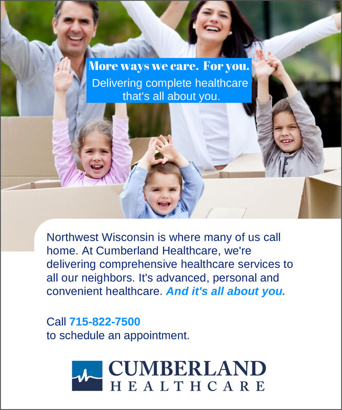 More ways we care. For you.Delivering complete healthcarethat's all about you.Northwest Wisconsin is where many of us callhome. At Cumberland Healthcare, we'redelivering comprehensive healthcare services toall our neighbors. It's advanced, personal andconvenient healthcare. And it's all about you.Call 715-822-7500to schedule an appointmentCUMBERLANDHEALTHCARE More ways we care. For you. Delivering complete healthcare that's all about you. Northwest Wisconsin is where many of us call home. At Cumberland Healthcare, we're delivering comprehensive healthcare services to all our neighbors. It's advanced, personal and convenient healthcare. And it's all about you. Call 715-822-7500 to schedule an appointment CUMBERLAND HEALTHCARE