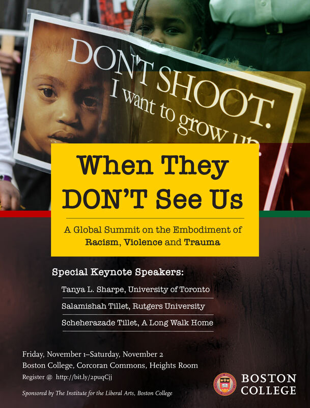 DONT SHOOTTwant to growWhen TheyDON'T See UsA Global Summit on the Embodiment ofRacism, Violence and TraumaSpecial Keynote Speakers:Tanya L. Sharpe, University of TorontoSalamishah Tillet, Rutgers UniversityScheherazade Tillet, A Long Walk HomeFriday, November 1-Saturday, November 2Boston College, Corcoran Commons, Heights RoomBOSTONRegister@ http://bit.ly/2puqCjCOLLEGESponsored by The Institute for the Liberal Arts, Boston CollegeChsid DONT SHOOT Twant to grow When They DON'T See Us A Global Summit on the Embodiment of Racism, Violence and Trauma Special Keynote Speakers: Tanya L. Sharpe, University of Toronto Salamishah Tillet, Rutgers University Scheherazade Tillet, A Long Walk Home Friday, November 1-Saturday, November 2 Boston College, Corcoran Commons, Heights Room BOSTON Register@ http://bit.ly/2puqCj COLLEGE Sponsored by The Institute for the Liberal Arts, Boston College Chsid
