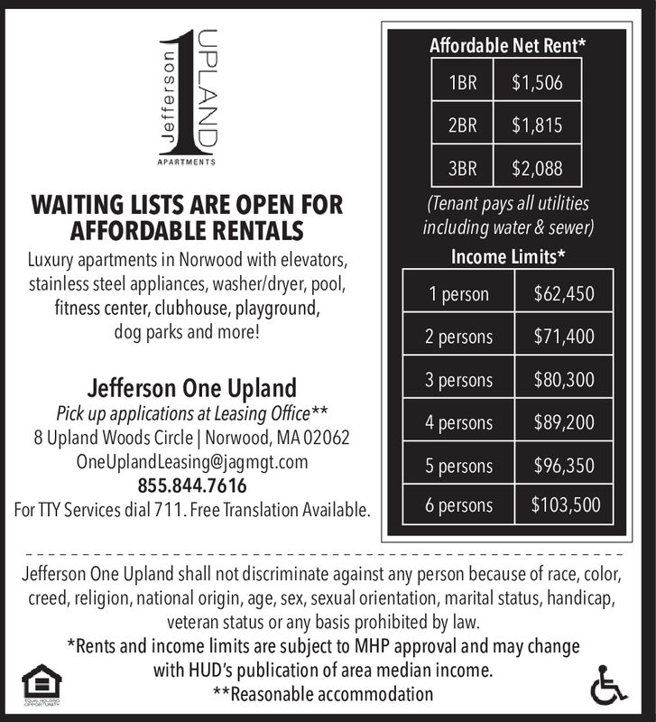 Affordable Net Rent*$1,5061BR$1,8152BRAPARTMENTS$2,0883BR(Tenant pays all utilitiesincluding water&sewer)WAITING LISTS ARE OPEN FORAFFORDABLE RENTALSLuxury apartments in Norwood with elevatorsstainless steel appliances, washer/dryer, pool,fitness center, clubhouse, playground,dog parks and more!Income Limits*$62,4501person$71,4002 persons$80,3003 personsJefferson One UplandPick up applications at Leasing Office**8 Upland Woods Circle | Norwood, MA 02062OneUplandLeasing@jagmgt.com855.844.7616$89,2004persons$96,3505 persons$103,5006 personsFor TTY Services dial 711. Free Translation AvailableJefferson One Upland shall not discriminate against any person because of race, color,creed, religion, national origin, age, sex, sexual orientation, marital status, handicap,veteran status or any basis prohibited by law.*Rents and income limits are subject to MHP approval and may changewith HUD's publication of area median income.**Reasonable accommodationJeffersonUPLAND Affordable Net Rent* $1,506 1BR $1,815 2BR APARTMENTS $2,088 3BR (Tenant pays all utilities including water&sewer) WAITING LISTS ARE OPEN FOR AFFORDABLE RENTALS Luxury apartments in Norwood with elevators stainless steel appliances, washer/dryer, pool, fitness center, clubhouse, playground, dog parks and more! Income Limits* $62,450 1 person $71,400 2 persons $80,300 3 persons Jefferson One Upland Pick up applications at Leasing Office** 8 Upland Woods Circle | Norwood, MA 02062 OneUplandLeasing@jagmgt.com 855.844.7616 $89,200 4 persons $96,350 5 persons $103,500 6 persons For TTY Services dial 711. Free Translation Available Jefferson One Upland shall not discriminate against any person because of race, color, creed, religion, national origin, age, sex, sexual orientation, marital status, handicap, veteran status or any basis prohibited by law. *Rents and income limits are subject to MHP approval and may change with HUD's publication of area median income. **Reasonable accommodation Jefferson UPLAND