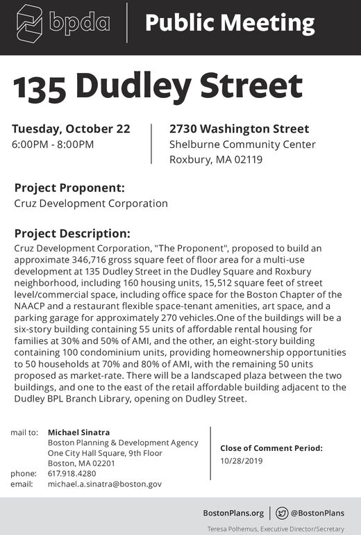 """bpda Public Meeting135 Dudley StreetTuesday, October 222730 Washington Street6:00PM -8:00PMShelburne Community CenterRoxbury, MA 02119Project Proponent:Cruz Development CorporationProject Description:Cruz Development Corporation, """"The Proponent"""", proposed to build anapproximate 346,716 gross square feet of floor area for a multi-usedevelopment at 135 Dudley Street in the Dudley Square and Roxburyneighborhood, including 160 housing units, 15,512 square feet of streetlevel/commercial space, including office space for the Boston Chapter of theNAACP and a restaurant flexible space-tenant amenities, art space, and aparking garage for approximately 270 vehicles.One of the buildings will be asix-story building containing 55 units of affordable rental housing forfamilies at 30% and 50% of AMI, and the other, an eight-story buildingcontaining 100 condominium units, providing homeownership opportunitiesto 50 households at 70% and 80 % of AMI, with the remaining 50 unitsproposed as market-rate. There will be a landscaped plaza between the twobuildings, and one to the east of the retail affordable building adjacent to theDudley BPL Branch Library, opening on Dudley Street.mail to:Michael SinatraBoston Planning & Development AgencyOne City Hall Square, 9th FloorClose of Comment Period:10/28/2019Boston, MA 02201phone: 617.918.4280michael.a.sinatra@boston.govemail:BostonPlans.org@BostonPlansTeresa Polhemus, Executive Director/Secretary bpda Public Meeting 135 Dudley Street Tuesday, October 22 2730 Washington Street 6:00PM -8:00PM Shelburne Community Center Roxbury, MA 02119 Project Proponent: Cruz Development Corporation Project Description: Cruz Development Corporation, """"The Proponent"""", proposed to build an approximate 346,716 gross square feet of floor area for a multi-use development at 135 Dudley Street in the Dudley Square and Roxbury neighborhood, including 160 housing units, 15,512 square feet of street level/commercial space, including office space for the Boston Chapter o"""