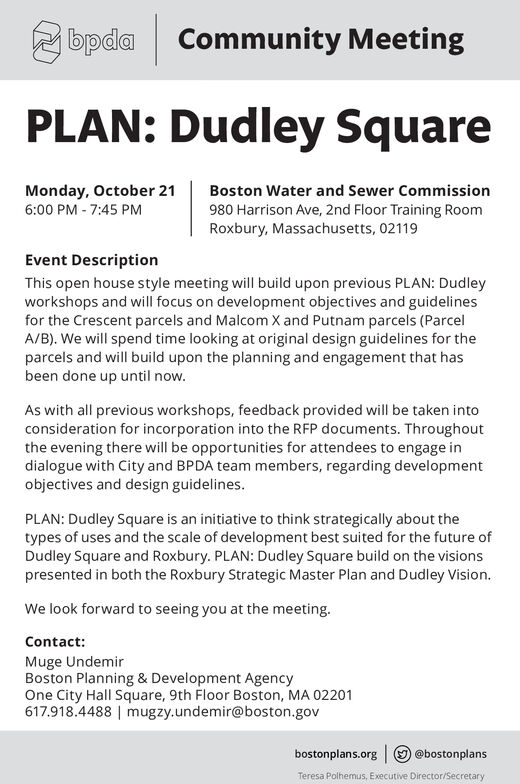 bpdaCommunity MeetingPLAN: Dudley SquareBoston Water and Sewer CommissionMonday, October 216:00 PM - 7:45 PM980 Harrison Ave, 2nd Floor Training RoomRoxbury, Massachusetts, 02119Event DescriptionThis open house style meeting will build upon previous PLAN: Dudleyworkshops and will focus on development objectives and guidelinesfor the Crescent parcels and Malcom X and Putnam parcels (ParcelA/B). We will spend time looking at original design guidelines for theparcels and will build upon the planning and engagement that hasbeen done up until now.As with all previous workshops, feedback provided will be taken intoconsideration for incorporation into the RFP documents. Throughoutthe evening there will be opportunities for attendees to engage indialogue with City and BPDA team members, regarding developmentobjectives and design guidelines.PLAN: Dudley Square is an initiative to think strategically about thetypes of uses and the scale of development best suited for the future ofDudley Square and Roxbury. PLAN: Dudley Square build on the visionspresented in both the Roxbury Strategic Master Plan and Dudley Vision.We look forward to seeing you at the meeting.Contact:Muge UndemirBoston Planning & Development AgencyOne City Hall Square, 9th Floor Boston, MA 02201617.918.4488 | mugzy.undemir@boston.gov@bostonplansbostonplans.orgTeresa Polhemus, Executive Director/Secretary bpda Community Meeting PLAN: Dudley Square Boston Water and Sewer Commission Monday, October 21 6:00 PM - 7:45 PM 980 Harrison Ave, 2nd Floor Training Room Roxbury, Massachusetts, 02119 Event Description This open house style meeting will build upon previous PLAN: Dudley workshops and will focus on development objectives and guidelines for the Crescent parcels and Malcom X and Putnam parcels (Parcel A/B). We will spend time looking at original design guidelines for the parcels and will build upon the planning and engagement that has been done up until now. As with all previous workshops, feedback provided will