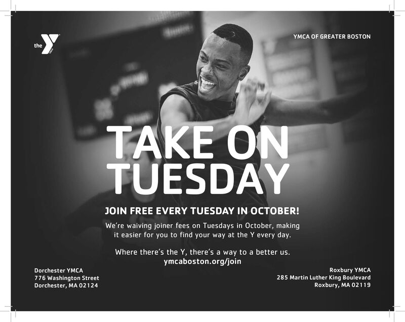 YYMCA OF GREATER BOSTONtheTAKE ONTUESDAYJOIN FREE EVERY TUESDAY IN OCTOBER!We're waiving joiner fees on Tuesdays in October, makingit easier for you to find your way at the Y every day.Where there's the Y, there's a way to a better us.ymcaboston.org/joinRoxbury YMCA285 Martin Luther King BoulevardRoxbury, MA 02119Dorchester YMCA776 Washington StreetDorchester, MA 02124 Y YMCA OF GREATER BOSTON the TAKE ON TUESDAY JOIN FREE EVERY TUESDAY IN OCTOBER! We're waiving joiner fees on Tuesdays in October, making it easier for you to find your way at the Y every day. Where there's the Y, there's a way to a better us. ymcaboston.org/join Roxbury YMCA 285 Martin Luther King Boulevard Roxbury, MA 02119 Dorchester YMCA 776 Washington Street Dorchester, MA 02124