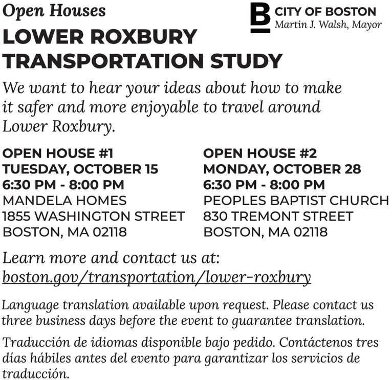 Bn HousesCITY OF BOSTONMartin J. Walsh, MayorLOWER ROXBURYTRANSPORTATION STUDYWe want to hear your ideas about how to makeit safer and more enjoyable to travel aroundLower RoxburyOPEN HOUSE #1OPEN HOUSE #2TUESDAY, OCTOBER 15MONDAY, OCTOBER 286:30 PM 8:00 PM6:30 PM 8:00 PMMANDELA HOMESPEOPLES BAPTIST CHURCH1855 WASHINGTON STREET830 TREMONT STREETBOSTON, MA 02118BOSTON, MA 02118Learn more and contact us at:boston.gou/transportation/lower-roxburyLanguage translation available upon request. Please contact usthree business days before the event to guarantee translation.Traducción de idiomas disponible bajo pedido. Contáctenos tresdías hábiles antes del evento para garantizar los servicios detraducción B n Houses CITY OF BOSTON Martin J. Walsh, Mayor LOWER ROXBURY TRANSPORTATION STUDY We want to hear your ideas about how to make it safer and more enjoyable to travel around Lower Roxbury OPEN HOUSE #1 OPEN HOUSE #2 TUESDAY, OCTOBER 15 MONDAY, OCTOBER 28 6:30 PM 8:00 PM 6:30 PM 8:00 PM MANDELA HOMES PEOPLES BAPTIST CHURCH 1855 WASHINGTON STREET 830 TREMONT STREET BOSTON, MA 02118 BOSTON, MA 02118 Learn more and contact us at: boston.gou/transportation/lower-roxbury Language translation available upon request. Please contact us three business days before the event to guarantee translation. Traducción de idiomas disponible bajo pedido. Contáctenos tres días hábiles antes del evento para garantizar los servicios de traducción