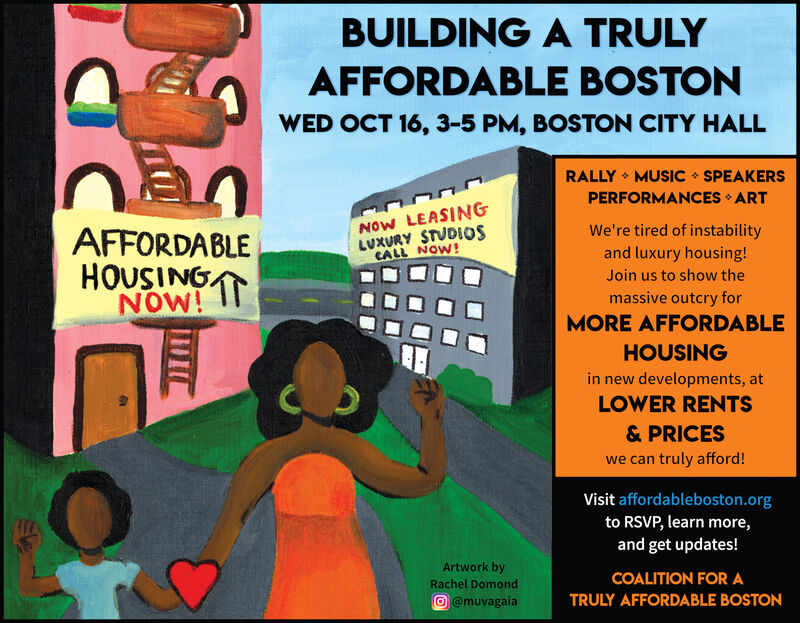 BUILDING A TRULYAFFORDABLE BOSTONWED OCT 16, 3-5 PM, BOSTON CITY HALLRALLY MUSIC SPEAKERSPERFORMANCES ARTNow LEASINGLUXURY STUDIOSCALL NOW!We're tired of instabilityAFFORDABLEHOUSINGATNOW! Iand luxury housing!Join us to show themassive outcry forMORE AFFORDABLEHOUSINGin new developments, atLOWER RENTS& PRICESwe can truly afford!Visit affordableboston.orgto RSVP, learn more,and get updates!Artwork byCOALITION FOR ARachel DomondTRULY AFFORDABLE BOSTON@muvagaia BUILDING A TRULY AFFORDABLE BOSTON WED OCT 16, 3-5 PM, BOSTON CITY HALL RALLY MUSIC SPEAKERS PERFORMANCES ART Now LEASING LUXURY STUDIOS CALL NOW! We're tired of instability AFFORDABLE HOUSINGAT NOW! I and luxury housing! Join us to show the massive outcry for MORE AFFORDABLE HOUSING in new developments, at LOWER RENTS & PRICES we can truly afford! Visit affordableboston.org to RSVP, learn more, and get updates! Artwork by COALITION FOR A Rachel Domond TRULY AFFORDABLE BOSTON @muvagaia