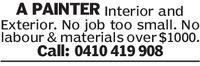 A PAINTER Interior andExterior. No job too small. Nolabour & materials over $1000.Call: 0410 419 908 A PAINTER Interior and Exterior. No job too small. No labour & materials over $1000. Call: 0410 419 908
