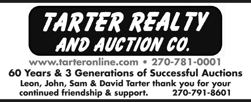 TARTER REALTYAND AUCTION CO.www.tarteronline.com270-781-000160 Years & 3 Generations of Successful AuctionsLeon, John, Sam & David Tarter thank you for yourcontinued friendship & support.270-791-8601
