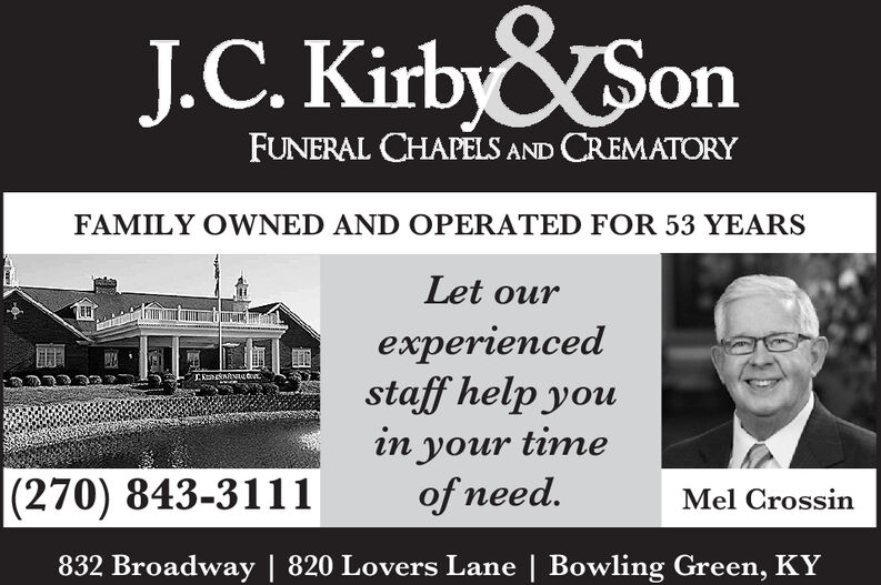 J.C.Kirby&SonFUNERAL CHAPELS AND CREMATORYFAMILY OWNED AND OPERATED FOR 53 YEARSLet ourexperiencedstaff help youEKnnacoin your timeof need.|(270) 843-3111Mel Crossin832 Broadway | 820 Lovers Lane | Bowling Green, KY J.C.Kirby&Son FUNERAL CHAPELS AND CREMATORY FAMILY OWNED AND OPERATED FOR 53 YEARS Let our experienced staff help you EKnnaco in your time of need. |(270) 843-3111 Mel Crossin 832 Broadway | 820 Lovers Lane | Bowling Green, KY