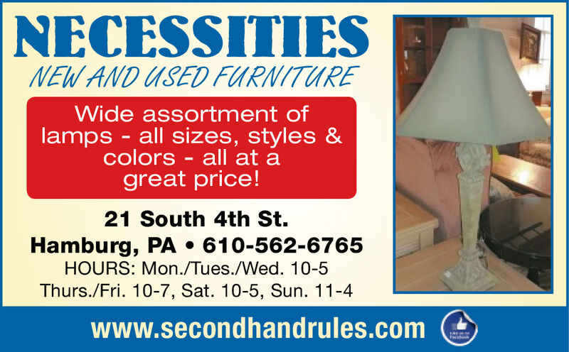 NECESSITIESNEW AND USED FURNITUREWide assortment oflamps -all sizes, styles &colors - all at agreat price!21 South 4th St.Hamburg, PA 610-562-6765HOURS: Mon./Tues./Wed. 10-5Thurs./Fri. 10-7, Sat. 10-5, Sun. 11-4www.secondhandrules.com NECESSITIES NEW AND USED FURNITURE Wide assortment of lamps -all sizes, styles & colors - all at a great price! 21 South 4th St. Hamburg, PA 610-562-6765 HOURS: Mon./Tues./Wed. 10-5 Thurs./Fri. 10-7, Sat. 10-5, Sun. 11-4 www.secondhandrules.com