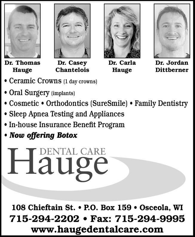 Dr. ThomasDr. CaseyChanteloisDr. CarlaDr. JordanDittbernerHaugeHaugeCeramic Crowns (1 day crowns)Oral Surgery (implants)Cosmetic Orthodontics (SureSmile) Family DentistrySleep Apnea Testing and AppliancesIn-house Insurance Benefit ProgramNow offering BotoxHaugeDENTAL CARE108 Chieftain St. . P.O. Box 159 . Osceola, WI715-294-2202 . Fax: 715-294-9995www.haugedentalcare.com Dr. Thomas Dr. Casey Chantelois Dr. Carla Dr. Jordan Dittberner Hauge Hauge Ceramic Crowns (1 day crowns) Oral Surgery (implants) Cosmetic Orthodontics (SureSmile) Family Dentistry Sleep Apnea Testing and Appliances In-house Insurance Benefit Program Now offering Botox Hauge DENTAL CARE 108 Chieftain St. . P.O. Box 159 . Osceola, WI 715-294-2202 . Fax: 715-294-9995 www.haugedentalcare.com