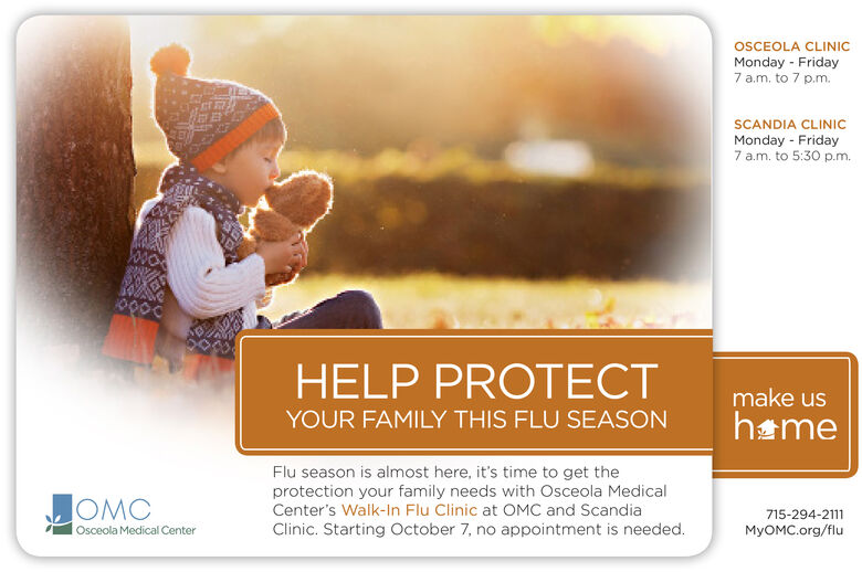 OSCEOLA CLINICMonday Friday7 a.m. to 7 p.m.SCANDIA CLINICMonday Friday7 a.m. to 5:30 p.m.Y00000000HELP PROTECTmake usYOUR FAMILY THIS FLU SEASONhameFlu season is almost here, it's time to get theprotection your family needs with Osceola MedicalCenter's Walk-In Flu Clinic at OMC and ScandiaClinic. Starting October 7, no appointment is needed.OMC715-294-2111Osceola Medical CenterMyOMC.org/flu OSCEOLA CLINIC Monday Friday 7 a.m. to 7 p.m. SCANDIA CLINIC Monday Friday 7 a.m. to 5:30 p.m. Y0000 0000 HELP PROTECT make us YOUR FAMILY THIS FLU SEASON hame Flu season is almost here, it's time to get the protection your family needs with Osceola Medical Center's Walk-In Flu Clinic at OMC and Scandia Clinic. Starting October 7, no appointment is needed. OMC 715-294-2111 Osceola Medical Center MyOMC.org/flu