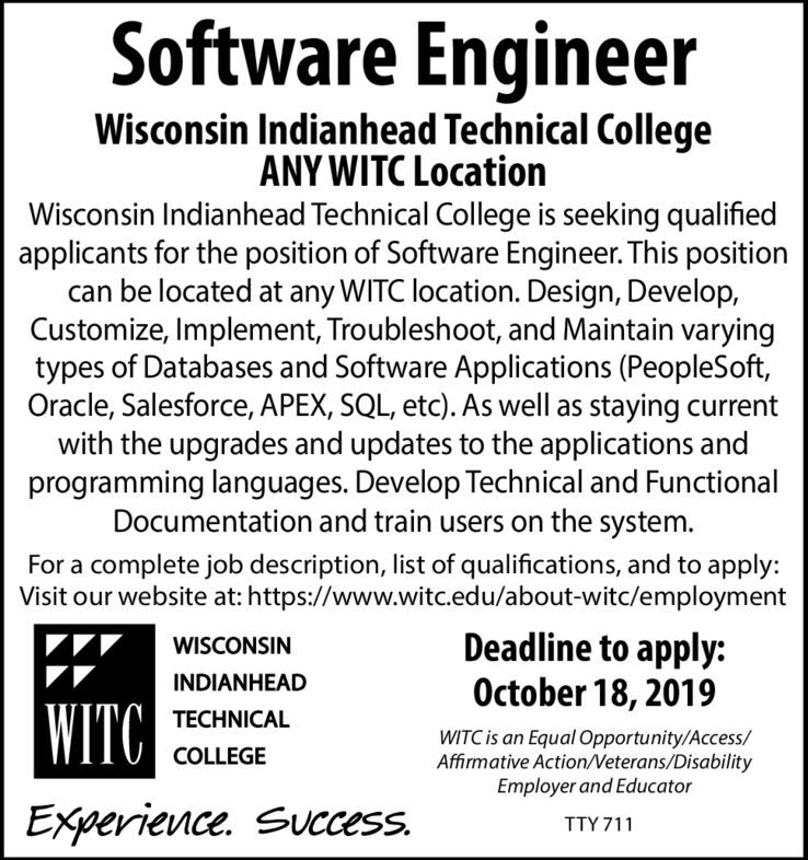 Software EngineerWisconsin Indianhead Technical CollegeANY WITC LocationWisconsin Indianhead Technical College is seeking qualifiedapplicants for the position of Software Engineer. This positioncan be located at any WITC location. Design, Develop,Customize, Implement, Troubleshoot, and Maintain varyingtypes of Databases and Software Applications (PeopleSoft,Oracle, Salesforce, APEX, SQL, etc). As well as staying currentwith the upgrades and updates to the applications andprogramming languages. Develop Technical and FunctionalDocumentation and train users on the system.For a complete job description, list of qualifications, and to apply:Visit our website at: https://www.witc.edu/about-witc/employmentDeadline to apply:October 18, 2019WISCONSININDIANHEADWITCTECHNICALWITC is an Equal Opportunity/Access/Affirmative Action/Veterans/DisabilityEmployer and EducatorCOLLEGEExperience. Success.TTY 711 Software Engineer Wisconsin Indianhead Technical College ANY WITC Location Wisconsin Indianhead Technical College is seeking qualified applicants for the position of Software Engineer. This position can be located at any WITC location. Design, Develop, Customize, Implement, Troubleshoot, and Maintain varying types of Databases and Software Applications (PeopleSoft, Oracle, Salesforce, APEX, SQL, etc). As well as staying current with the upgrades and updates to the applications and programming languages. Develop Technical and Functional Documentation and train users on the system. For a complete job description, list of qualifications, and to apply: Visit our website at: https://www.witc.edu/about-witc/employment Deadline to apply: October 18, 2019 WISCONSIN INDIANHEAD WITC TECHNICAL WITC is an Equal Opportunity/Access/ Affirmative Action/Veterans/Disability Employer and Educator COLLEGE Experience. Success. TTY 711
