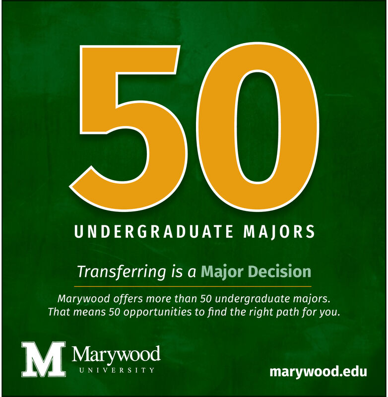 50UNDERGRADUATE MAJORSTransferring is a Major DecisionMarywood offers more than 50 undergraduate majors.That means 50 opportunities to find the right path for you.MMarywoodmarywood.eduUNIVERSITY 50 UNDERGRADUATE MAJORS Transferring is a Major Decision Marywood offers more than 50 undergraduate majors. That means 50 opportunities to find the right path for you. MMarywood marywood.edu UNIVERSITY