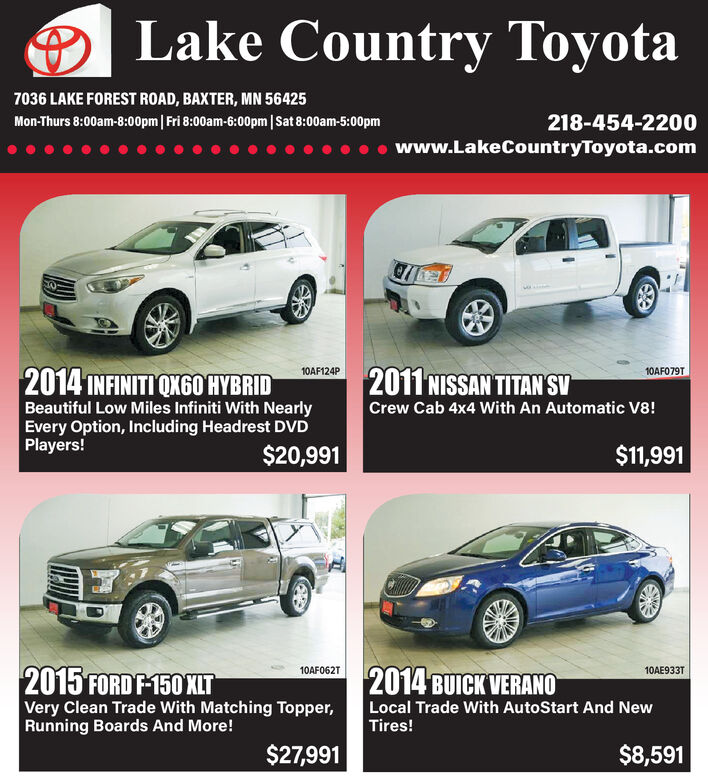 Lake Country Toyota7036 LAKE FOREST ROAD, BAXTER, MN 56425218-454-2200Mon-Thurs 8:00am-8:00pm| Fri 8:00am-6:00pm | Sat 8:00am-5:00pmwww.LakeCountryToyota.com2011 NISSAN TITAN SV2014 INFINITI OX60 HYBRID10AF079T10AF124PBeautiful Low Miles Infiniti With NearlyEvery Option, Including Headrest DVDPlayers!Crew Cab 4x4 With An Automatic V8!$20,991$11,9912015 FORD F-150 XIT2014 BUICK VERANO10AF062T10AE933TVery Clean Trade With Matching Topper,Running Boards And More!Local Trade With AutoStart And NewTires!$27,991$8,591 Lake Country Toyota 7036 LAKE FOREST ROAD, BAXTER, MN 56425 218-454-2200 Mon-Thurs 8:00am-8:00pm| Fri 8:00am-6:00pm | Sat 8:00am-5:00pm www.LakeCountryToyota.com 2011 NISSAN TITAN SV 2014 INFINITI OX60 HYBRID 10AF079T 10AF124P Beautiful Low Miles Infiniti With Nearly Every Option, Including Headrest DVD Players! Crew Cab 4x4 With An Automatic V8! $20,991 $11,991 2015 FORD F-150 XIT 2014 BUICK VERANO 10AF062T 10AE933T Very Clean Trade With Matching Topper, Running Boards And More! Local Trade With AutoStart And New Tires! $27,991 $8,591