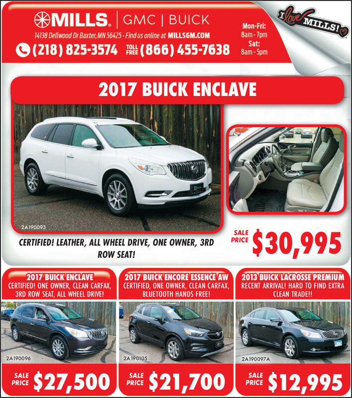 MILLS. GMC | BUICKMILLS!Mon-Fri:8am-7pmSat:14138 Dellwood Dr Baxter, MN 56425 Find us online at MILLSGM.COM(866) 455-7638 Bam-5pm(218) 825-3574FREE2017 BUICK ENCLAVE2A190093$30,995SALEPRICECERTIFIED! LEATHER, ALL WHEEL DRIVE, ONE OWNER, 3RDROW SEAT!2017 BUICK ENCLAVECERTIFIED! ONE OWNER, CLEAN CARFAX, CERTIFIED, ONE OWNER, CLEAN CARFAX,3RD ROW SEAT, ALL WHEEL DRIVE!2017 BUICK ENCORE ESSENCE AW2013 BUICK'LACROSSE PREMIUMRECENT ARRIVAL! HARD TO FIND EXTRACLEAN TRADE!!BLUETOOTH HANDS FREE!2A1900962A 1901052A190097A$21,700$27,500$12,995SALEPRICESALEPRICESALEPRICEese MILLS. GMC | BUICK MILLS! Mon-Fri: 8am-7pm Sat: 14138 Dellwood Dr Baxter, MN 56425 Find us online at MILLSGM.COM (866) 455-7638 Bam-5pm (218) 825-3574 FREE 2017 BUICK ENCLAVE 2A190093 $30,995 SALE PRICE CERTIFIED! LEATHER, ALL WHEEL DRIVE, ONE OWNER, 3RD ROW SEAT! 2017 BUICK ENCLAVE CERTIFIED! ONE OWNER, CLEAN CARFAX, CERTIFIED, ONE OWNER, CLEAN CARFAX, 3RD ROW SEAT, ALL WHEEL DRIVE! 2017 BUICK ENCORE ESSENCE AW 2013 BUICK'LACROSSE PREMIUM RECENT ARRIVAL! HARD TO FIND EXTRA CLEAN TRADE!! BLUETOOTH HANDS FREE! 2A190096 2A 190105 2A190097A $21,700 $27,500 $12,995 SALE PRICE SALE PRICE SALE PRICE ese