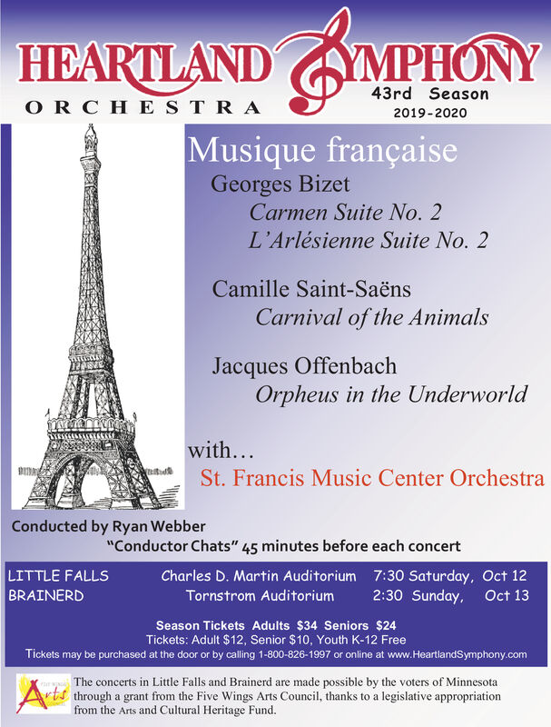 """HEARTLANDYMPHONY43rd SeasonOR CHESTRA2019-2020Musique françaiseGeorges BizetCarmen Suite No. 2L'Arlésienne Suite No. 2Camille Saint-SaënsCarnival of the AnimalsJacques OffenbachOrpheus in the Underworldwith...St. Francis Music Center OrchestraConducted by Ryan Webber""""Conductor Chats"""" 45 minutes before each concertLITTLE FALLSBRAINERDCharles D. Martin Auditorium 7:30 Saturday, Oct 122:30 Sunday, Oct 13Tornstrom AuditoriumSeason Tickets Adults $34 Seniors $24Tickets: Adult $12, Senior $10, Youth K-12 FreeTickets may be purchased at the door or by calling 1-800-826-1997 or online at www.HeartlandSymphony.comThe concerts in Little Falls and Brainerd are made possible by the voters of Minnesotarts through a grant from the Five Wings Arts Council, thanks to a legislative appropriationfrom the Arts and Cultural Heritage Fund HEARTLAND YMPHONY 43rd Season OR CHESTRA 2019-2020 Musique française Georges Bizet Carmen Suite No. 2 L'Arlésienne Suite No. 2 Camille Saint-Saëns Carnival of the Animals Jacques Offenbach Orpheus in the Underworld with... St. Francis Music Center Orchestra Conducted by Ryan Webber """"Conductor Chats"""" 45 minutes before each concert LITTLE FALLS BRAINERD Charles D. Martin Auditorium 7:30 Saturday, Oct 12 2:30 Sunday, Oct 13 Tornstrom Auditorium Season Tickets Adults $34 Seniors $24 Tickets: Adult $12, Senior $10, Youth K-12 Free Tickets may be purchased at the door or by calling 1-800-826-1997 or online at www.HeartlandSymphony.com The concerts in Little Falls and Brainerd are made possible by the voters of Minnesota rts through a grant from the Five Wings Arts Council, thanks to a legislative appropriation from the Arts and Cultural Heritage Fund"""