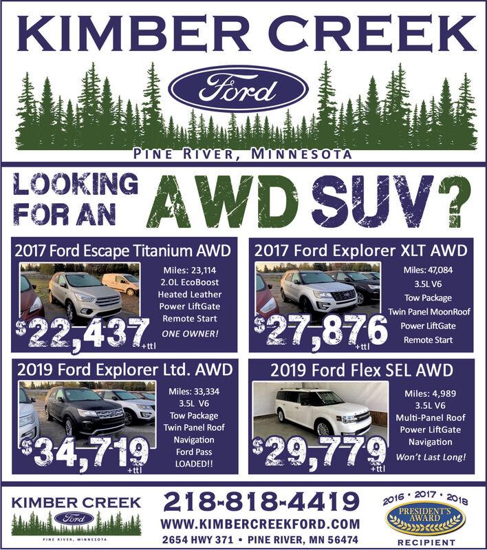 KIMBER CREEKFordPINE RIVER, MINNESOTAAWD SUV?LOOKINGFOR AN2017 Ford Escape Titanium AWD2017 Ford Explorer XLT AWDMiles: 47,084Miles: 23,1142.0L EcoBoost3.5L V6Heated LeatherTow PackagePower LiftGateTwin Panel MoonRoof$27,876Remote Start$22,437Power LiftGateONE OWNER!Remote Start+ttl+ttl2019 Ford Explorer Ltd. AWD2019 Ford Flex SEL AWDMiles: 33,334Miles: 4,9893.5L V63.5L V6Tow PackageMulti-Panel RoofTwin Panel RoofPower LiftGate$29,779$34,719NavigationNavigationFord PassWon't Last Long!LOADED!!+ttl+ttl2016 2017 2018KIMBER CREEK 218-818-4419PRESIDENT'SAWARDFordwww.KIMBERCREEKFORD.COM2654 HWY 371 PINE RIVER, MN 56474PINE IVEa, MINNESOTARECIPIENTw KIMBER CREEK Ford PINE RIVER, MINNESOTA AWD SUV? LOOKING FOR AN 2017 Ford Escape Titanium AWD 2017 Ford Explorer XLT AWD Miles: 47,084 Miles: 23,114 2.0L EcoBoost 3.5L V6 Heated Leather Tow Package Power LiftGate Twin Panel MoonRoof $27,876 Remote Start $22,437 Power LiftGate ONE OWNER! Remote Start +ttl +ttl 2019 Ford Explorer Ltd. AWD 2019 Ford Flex SEL AWD Miles: 33,334 Miles: 4,989 3.5L V6 3.5L V6 Tow Package Multi-Panel Roof Twin Panel Roof Power LiftGate $29,779 $34,719 Navigation Navigation Ford Pass Won't Last Long! LOADED!! +ttl +ttl 2016 2017 2018 KIMBER CREEK 218-818-4419 PRESIDENT'S AWARD Ford www.KIMBERCREEKFORD.COM 2654 HWY 371 PINE RIVER, MN 56474 PINE IVEa, MINNESOTA RECIPIENT w