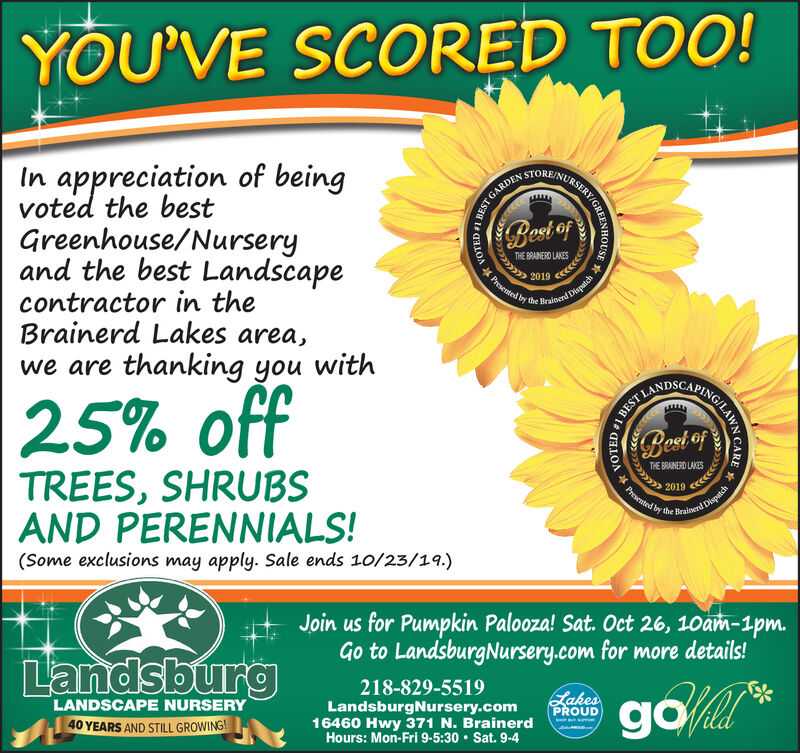 YOU'VE SCORED TOO!STORE/NURSIn appreciation of beingvoted the bestGreenhouse/Nurseryand the best LandscapeBest ofTHE BRAINERD LAKESPresented by the Brainnl Dispat2019contractor in theBrainerd Lakes area,we are thanking you withA25% offBest ofTHE BRAINERD LAKESTREES, SHRUBSAND PERENNIALS!2019Presented by the Brainend Dispatch(Some exclusions may apply. Sale ends 10/23/19.)Join us for Pumpkin Palooza! Sat. Oct 26, 10am-1pm.Go to LandsburgNursery.com for more details!Landsburg218-829-5519golLakesPROUDLandsburgNursery.com16460 Hwy 371 N. BrainerdHours: Mon-Fri 9-5:30 Sat. 9-4LANDSCAPE NURSERY40 YEARS AND STILL GROWING!BEST GARDENAY/GREENHOUSEVOTED 1BESTING/LAWN CARENOTED#1 YOU'VE SCORED TOO! STORE/NURS In appreciation of being voted the best Greenhouse/Nursery and the best Landscape Best of THE BRAINERD LAKES Presented by the Brainnl Dispat 2019 contractor in the Brainerd Lakes area, we are thanking you with A 25% off Best of THE BRAINERD LAKES TREES, SHRUBS AND PERENNIALS! 2019 Presented by the Brainend Dispatch (Some exclusions may apply. Sale ends 10/23/19.) Join us for Pumpkin Palooza! Sat. Oct 26, 10am-1pm. Go to LandsburgNursery.com for more details! Landsburg 218-829-5519 gol Lakes PROUD LandsburgNursery.com 16460 Hwy 371 N. Brainerd Hours: Mon-Fri 9-5:30 Sat. 9-4 LANDSCAPE NURSERY 40 YEARS AND STILL GROWING! BEST GARDEN AY/GREENHOUSE VOTED 1 BEST ING/L AWN CARE NOTED#1