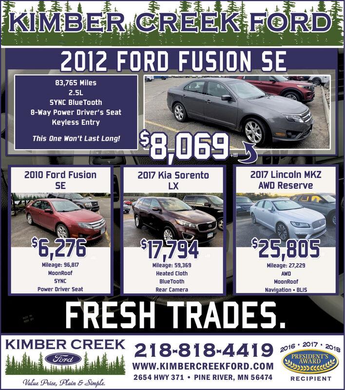 KIMBER CREEK FORD2012 FORD FUSION SE83,765 Miles2.5LSYNC BlueTooth8-Way Power Driver's SeatKeyless Entry8,069This One Won't Last Long!+ttl2010 Ford FusionSE2017 Lincoln MKZ2017 Kia SorentoLXAWD Reserve$6,276$25,805$17,794Mileage: 59,369Mileage: 27,229Mileage: 96,817MoonRoofHeated ClothAWDSYNCBlueToothMoonRoofNavigation BLISRear CameraPower Driver SeatFRESH TRADES.KIMBER CREEK 218-818-44192016 2017 2018PRESIDENT'SAWARDFordwww.KIMBERCREEKFORD.COM2654 HWY 371 PINE RIVER, MN 56474RECIPIENTValue Price, Plain &Simple KIMBER CREEK FORD 2012 FORD FUSION SE 83,765 Miles 2.5L SYNC BlueTooth 8-Way Power Driver's Seat Keyless Entry 8,069 This One Won't Last Long! +ttl 2010 Ford Fusion SE 2017 Lincoln MKZ 2017 Kia Sorento LX AWD Reserve $6,276 $25,805 $17,794 Mileage: 59,369 Mileage: 27,229 Mileage: 96,817 MoonRoof Heated Cloth AWD SYNC BlueTooth MoonRoof Navigation BLIS Rear Camera Power Driver Seat FRESH TRADES. KIMBER CREEK 218-818-4419 2016 2017 2018 PRESIDENT'S AWARD Ford www.KIMBERCREEKFORD.COM 2654 HWY 371 PINE RIVER, MN 56474 RECIPIENT Value Price, Plain &Simple
