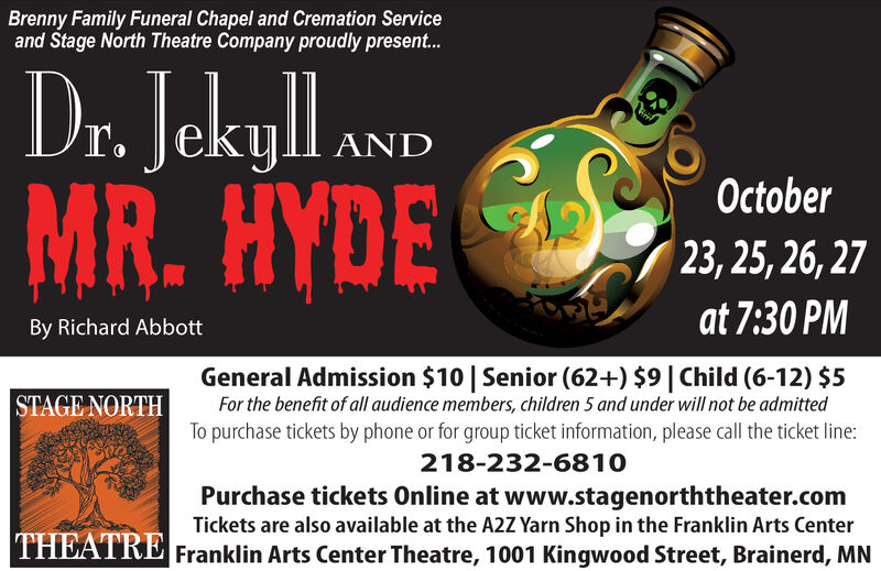 Brenny Family Funeral Chapel and Cremation Serviceand Stage North Theatre Company proudly present...Dr. JekyllMR.HYDEANDOctober23, 25, 26, 27at 7:30 PMBy Richard AbbottGeneral Admission $10 Senior (62+) $9 | Child (6-12) $5For the benefit of all audience members, children 5 and under will not be admittedTo purchase tickets by phone or for group ticket information, please call the ticket line:STAGE NORTH218-232-6810Purchase tickets Online at www.stagenorththeater.comTickets are also available at the A2Z Yarn Shop in the Franklin Arts CenterTHEATRE Franklin Arts Center Theatre, 1001 Kingwood Street, Brainerd, MN Brenny Family Funeral Chapel and Cremation Service and Stage North Theatre Company proudly present... Dr. Jekyll MR.HYDE AND October 23, 25, 26, 27 at 7:30 PM By Richard Abbott General Admission $10 Senior (62+) $9 | Child (6-12) $5 For the benefit of all audience members, children 5 and under will not be admitted To purchase tickets by phone or for group ticket information, please call the ticket line: STAGE NORTH 218-232-6810 Purchase tickets Online at www.stagenorththeater.com Tickets are also available at the A2Z Yarn Shop in the Franklin Arts Center THEATRE Franklin Arts Center Theatre, 1001 Kingwood Street, Brainerd, MN
