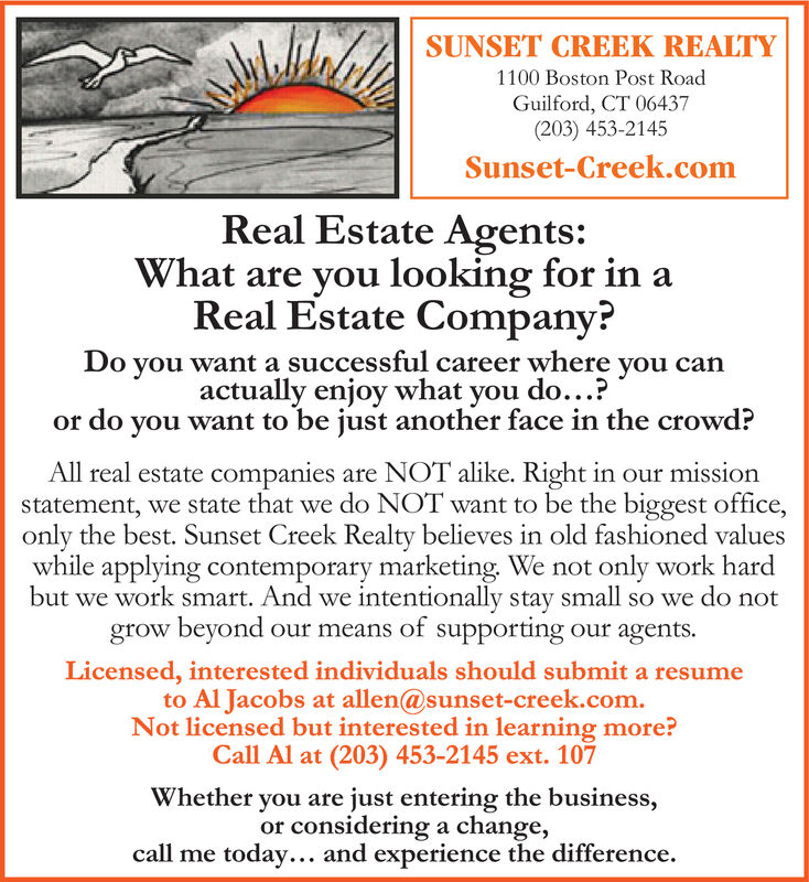 SUNSET CREEK REALTY1100 Boston Post RoadGuilford, CT 06437(203) 453-2145Sunset-Creek.comReal Estate Agents:What are you looking for inaReal Estate Company?Do you want a successful career where you canactually enjoy what you do...?or do you want to be just another face in the crowd?All real estate companies are NOT alike. Right in our missionstatement, we state that we do NOT want to be the biggest office,only the best. Sunset Creek Realty believes in old fashioned valueswhile applying contemporary marketing. We notbut we work smart. And we intentionally stay small so we do notgrow beyond our means of supporting our agents.only work hardLicensed, interested individuals should submit a resumeto Al Jacobs at allen@sunset-creek.com.Not licensed but interested in learning more?Call Al at (203) 453-2145 ext. 107Whether you are just entering the business,or considering a change,call me today... and experience the difference. SUNSET CREEK REALTY 1100 Boston Post Road Guilford, CT 06437 (203) 453-2145 Sunset-Creek.com Real Estate Agents: What are you looking for ina Real Estate Company? Do you want a successful career where you can actually enjoy what you do...? or do you want to be just another face in the crowd? All real estate companies are NOT alike. Right in our mission statement, we state that we do NOT want to be the biggest office, only the best. Sunset Creek Realty believes in old fashioned values while applying contemporary marketing. We not but we work smart. And we intentionally stay small so we do not grow beyond our means of supporting our agents. only work hard Licensed, interested individuals should submit a resume to Al Jacobs at allen@sunset-creek.com. Not licensed but interested in learning more? Call Al at (203) 453-2145 ext. 107 Whether you are just entering the business, or considering a change, call me today... and experience the difference.