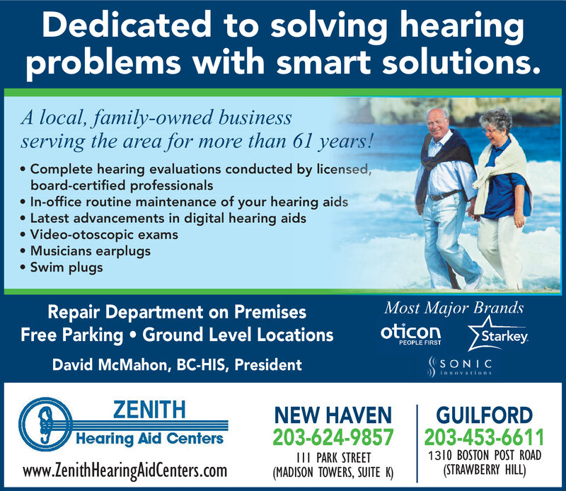 Dedicated to solving hearingproblems with smart solutions.local, family-owned businessserving the areamore than 61 years!forComplete hearing evaluations conducted by licensed,board-certified professionalsIn-office routine maintenance of your hearing aidsLatest advancements in digital hearing aidsVideo-otoscopic examsMusicians earplugsSwim plugsMost Major BrandsoticonRepair Department on PremisesFree Parking Ground Level LocationsStarkeyPEOPLE FIRSTDavid McMahon, BC-HIS, PresidentSONICinnovationsZENITHGUILFORD203-453-6611NEW HAVEN203-624-9857Hearing Aid Centers1310 BOSTON POST ROADIII PARK STREETwww.ZenithHearingAidCenters.com(STRAWBERRY HILL)(MADISON TOWERS, SUITE K) Dedicated to solving hearing problems with smart solutions. local, family-owned business serving the area more than 61 years! for Complete hearing evaluations conducted by licensed, board-certified professionals In-office routine maintenance of your hearing aids Latest advancements in digital hearing aids Video-otoscopic exams Musicians earplugs Swim plugs Most Major Brands oticon Repair Department on Premises Free Parking Ground Level Locations Starkey PEOPLE FIRST David McMahon, BC-HIS, President SONIC innovations ZENITH GUILFORD 203-453-6611 NEW HAVEN 203-624-9857 Hearing Aid Centers 1310 BOSTON POST ROAD III PARK STREET www.ZenithHearingAidCenters.com (STRAWBERRY HILL) (MADISON TOWERS, SUITE K)