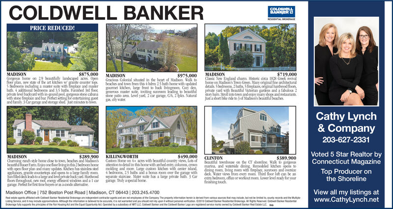 COLDWELL BANKERCOLDWELLBANKERRESOENTAL BROKERAGEPRICE REDUCED!$875.000$719,000MADISONGorgeous home on 29 beautifully landscaped acres. Openfoor plan, new state of the art kitchen w granite aounter tops5 Bedrooms including a maer suite with neplace and masierbath 4 additional bedrooms and 35 baths. Funished 3nd floocprivate level backyand with in-gound pool, gorgeous stone cabanaath stone finplace and bar Perfect setting for entertaining guestand family 3 Car garage and storage shed Just minutes to townMADISONClassic New England cham Historic dca 1838 Grek vivalbome on Madison's Town Gooen, Many original fine architcturaldetals Sbedooms,2haths, 5fineplaces, original handwood floors,private yand with Beautiful Victorian gandens and a fabulous 2story bam Stroll into town andenjoy many shops and restaurantsusta short bike ride to 3 of Madison's beaitiful beachesMADISONGracious Colonial situated in the heart of Madson Wlk tobeaches and town from this 4 bdm 25 bath home with updatedgumet kinchen, large front to back livingroom, Cory dengmerous mster suite, inviting sunroom leading to beautifulstone patio area. level yanl, 2 car garage, C/A, 2 fplcs. Naturalg dty water$975,000Cathy Lynch& Company203-627-2331Voted 5 Star Realtor byConnecticut MagazineKILLINGWORTHCustom Home on 4+ acres with beausful country views, Lots ofattention to detail in this home with arched entry columns, crownmolding and more. Large custom kitchen with center island4 bedrooms, 25 baths and a bonus room over the garage withseparate staircase. Mater suite has a large private ath 3 Cargirage Thuly aspecial home$490,000MADISONchaming randh style home dose to town, beaches and Madison'sbeautiful Baner Farm Enjovonefloor livingin this 2 bedroom homewith open floor plan and mam updades kichen has stainles sel3pliancs graite oountertops and opens to a large family moomSunfiled deck leals toa brgeand level privebackyand. Hintwoodfloors throughout, new rool, energy efiecent windous and a I cargarage Perfect 