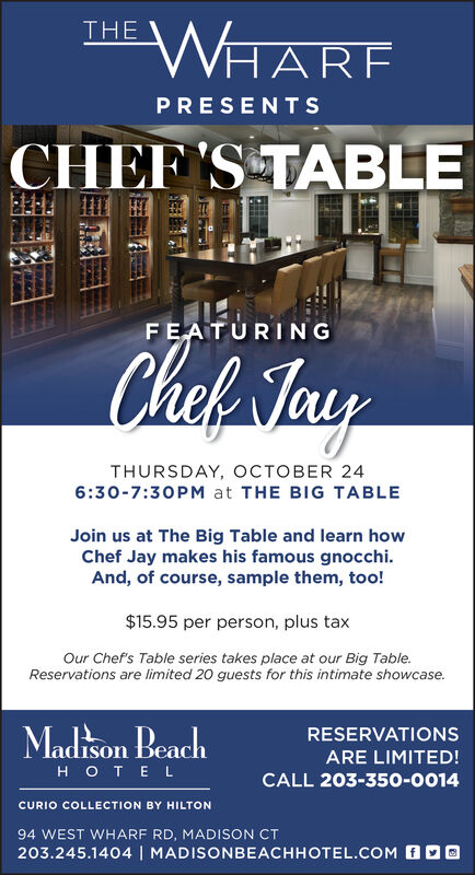 WHARFTHEPRESENTSCHEF'S TABLEFEATURINGChal MayTHURSDAY, OCTOBER 246:30-7:30 PM at THE BIG TABLEJoin us at The Big Table and learn howChef Jay makes his famous gnocchi.And, of course, sample them, too!$15.95 per person, plus taxOur Chef's Table series takes place at our Big Table.Reservations are limited 20 guests for this intimate showcaseMadison BeachRESERVATIONSARE LIMITED!OTE LCALL 203-350-0014CURIO COLLECTION BY HILTON94 WEST WHARF RD, MADISON CT203.245.1404   MADISONBEACHHOTEL.COM WHARF THE PRESENTS CHEF'S TABLE FEATURING Chal May THURSDAY, OCTOBER 24 6:30-7:30 PM at THE BIG TABLE Join us at The Big Table and learn how Chef Jay makes his famous gnocchi. And, of course, sample them, too! $15.95 per person, plus tax Our Chef's Table series takes place at our Big Table. Reservations are limited 20 guests for this intimate showcase Madison Beach RESERVATIONS ARE LIMITED! OTE L CALL 203-350-0014 CURIO COLLECTION BY HILTON 94 WEST WHARF RD, MADISON CT 203.245.1404   MADISONBEACHHOTEL.COM