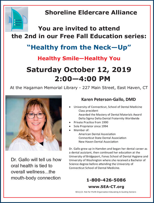 "Shoreline Eldercare AllianceSh neareanYou are invited to attendthe 2nd in our Free Fall Education series:""Healthy from the Neck-Up""Healthy Smile-Healthy YouSaturday October 12, 20192:00-4:00 PMAt the Hagaman Memorial Library 227 Main Street, East Haven, CTKaren Peterson-Gallo, DMDUniversity of Connecticut, School of Dental MedicineClass presidentAwarded the Mastery of Dental Materials AwardDelta Sigma Delta Dental Fraternity WorldwidePrivate Practice from 1990Sole Proprietor since 1994Member of:American Dental AssociationConnecticut State Dental AssociationNew Haven Dental AssociationDr. Gallo grew up in Hamden and began her dental career asa dental assistant, then continued her education at theUniversity of Bridgeport, Fones School of Dental Hygiene andUniversity of Washington where she received a Bachelor ofScience degree before attending the University ofDr. Gallo will tell us howoral health is tied toConnecticut School of Dental Medicine.overall wellness...themouth-body connection1-800-426-5086www.SEA-CT.orgs01(c)3: Not for Profit Organization Educating & Guiding SeniorsnwA Shoreline Eldercare Alliance Sh ne are an You are invited to attend the 2nd in our Free Fall Education series: ""Healthy from the Neck-Up"" Healthy Smile-Healthy You Saturday October 12, 2019 2:00-4:00 PM At the Hagaman Memorial Library 227 Main Street, East Haven, CT Karen Peterson-Gallo, DMD University of Connecticut, School of Dental Medicine Class president Awarded the Mastery of Dental Materials Award Delta Sigma Delta Dental Fraternity Worldwide Private Practice from 1990 Sole Proprietor since 1994 Member of: American Dental Association Connecticut State Dental Association New Haven Dental Association Dr. Gallo grew up in Hamden and began her dental career as a dental assistant, then continued her education at the University of Bridgeport, Fones School of Dental Hygiene and University of Washington where she received a Bachelor of Science degree before attending the University of Dr. Gallo will tell us how oral health is tied to Connecticut School of Dental Medicine. overall wellness...the mouth-body connection 1-800-426-5086 www.SEA-CT.org s01(c)3: Not for Profit Organization Educating & Guiding Seniors nwA"