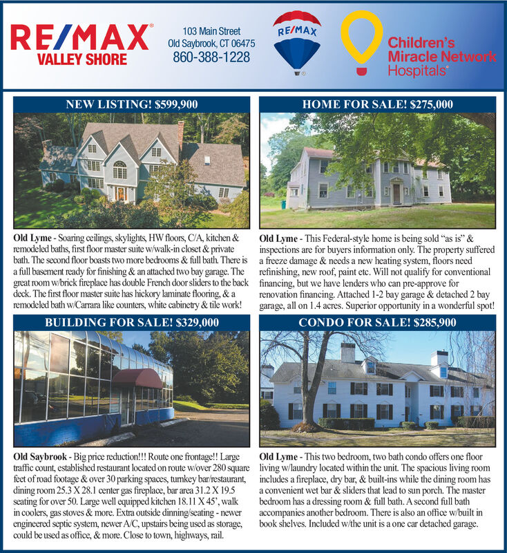 "RE/MAXRE/MAX103 Main StreetOld Saybrook, CT 06475860-388-1228Children'sMiracle NetworlsHospitalsVALLEY SHORENEW LISTING! $599,900HOME FOR SALE! $275,000Old Lyme- Soaring ceilings, skylights HW floors, C/A, kitchen &remodeled baths, first floor master suite w/walk-in closet & privatebath. The second floor boasts two more bedrooms & full bath. There isa full basement ready for finishing & an attached two bay garage. Thegreat room wbrick fireplace has double French door sliders to the backdeck. The first floor master suite has hickory laminate flooring, & aremodeled bath w/Carrara like counters, white cabinetry &tile work!Old Lyme- This Federal-style home is being sold ""as is"" &inspections are for buyers information only. The property suffereda freeze damage & needs a new heating system, floors needrefinishing, new roof, paint etc. Will not qualify for conventionalfinancing, but we have lenders who can pre-approve forrenovation financing. Attached 1-2 bay garage & detached 2 baygarage, all on 1.4 acres. Superior opportunity in a wonderful spot!BUILDING FOR SALE! $329,000CONDO FOR SALE! $285,900Old Saybrook-Big price reduction! Route one frontage!! Largetraffic count, established restaurant located on route w/over 280 squarefeet of road footage& over 30 parking spaces, tumkey bar/restaurant,dining room 25.3 X 28.1 center gas fireplace, bar area 31.2 X 19.5seating for over 50. Large well equipped kitchen 18.11 X45', walkin coolers, gas stoves & more. Extra outside dinning/seating-newerengineered septic system, newer A/C, upstairs being used as storage,could be used as office, & more. Close to town, highways, rail.Old Lyme- This two bedroom, two bath condo offers one floorliving w/laundry located within the unit. The spacious living roomincludes a fireplace, dry bar, & built-ins while the dining room hasa convenient wet bar & sliders that lead to sun porch. The masterbedroom has a dressing room & full bath. A second full bathaccompanies another bedroom. There is also an office w/built inbook shelves. Included w/the unit is a one car detached garage. RE/MAX RE/MAX 103 Main Street Old Saybrook, CT 06475 860-388-1228 Children's Miracle Networls Hospitals VALLEY SHORE NEW LISTING! $599,900 HOME FOR SALE! $275,000 Old Lyme- Soaring ceilings, skylights HW floors, C/A, kitchen & remodeled baths, first floor master suite w/walk-in closet & private bath. The second floor boasts two more bedrooms & full bath. There is a full basement ready for finishing & an attached two bay garage. The great room wbrick fireplace has double French door sliders to the back deck. The first floor master suite has hickory laminate flooring, & a remodeled bath w/Carrara like counters, white cabinetry &tile work! Old Lyme- This Federal-style home is being sold ""as is"" & inspections are for buyers information only. The property suffered a freeze damage & needs a new heating system, floors need refinishing, new roof, paint etc. Will not qualify for conventional financing, but we have lenders who can pre-approve for renovation financing. Attached 1-2 bay garage & detached 2 bay garage, all on 1.4 acres. Superior opportunity in a wonderful spot! BUILDING FOR SALE! $329,000 CONDO FOR SALE! $285,900 Old Saybrook-Big price reduction! Route one frontage!! Large traffic count, established restaurant located on route w/over 280 square feet of road footage& over 30 parking spaces, tumkey bar/restaurant, dining room 25.3 X 28.1 center gas fireplace, bar area 31.2 X 19.5 seating for over 50. Large well equipped kitchen 18.11 X45', walk in coolers, gas stoves & more. Extra outside dinning/seating-newer engineered septic system, newer A/C, upstairs being used as storage, could be used as office, & more. Close to town, highways, rail. Old Lyme- This two bedroom, two bath condo offers one floor living w/laundry located within the unit. The spacious living room includes a fireplace, dry bar, & built-ins while the dining room has a convenient wet bar & sliders that lead to sun porch. The master bedroom has a dressing room & full bath. A second full bath accompanies another bedroom. There is also an office w/built in book shelves. Included w/the unit is a one car detached garage."
