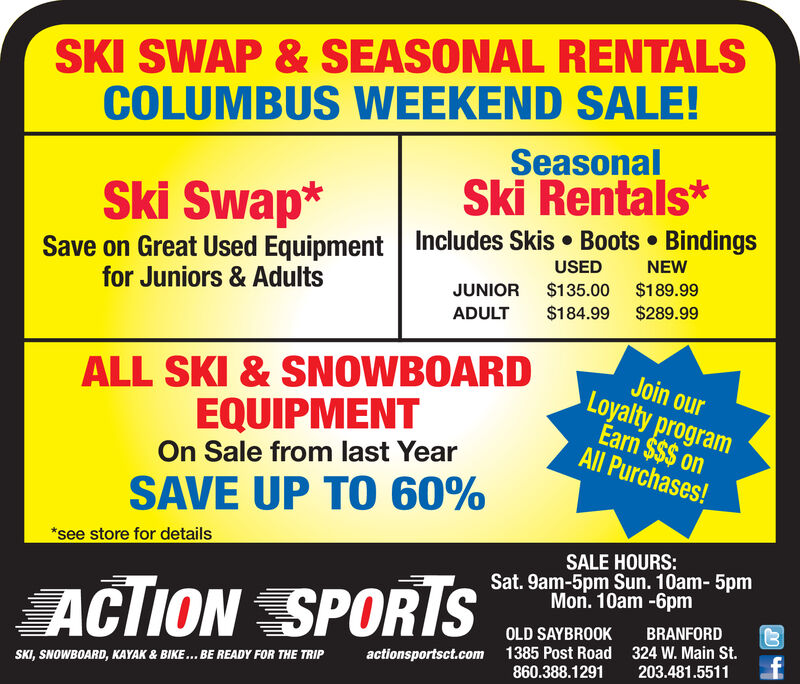 SKI SWAP&SEASONAL RENTALSCOLUMBUS WEEKEND SALE!SeasonalSki Rentals*Ski Swap*Includes Skis Boots BindingsSave on Great Used Equipmentfor Juniors & AdultsNEWUSED$189.99$135.00JUNIOR$289.99$184.99ADULTALL SKI&SNOWBOARDEQUIPMENTJoin ourLoyalty programEarn $$$ onAll Purchases!On Sale from last YearSAVE UP TO 60%*see store for detailsSALE HOURS:Sat. 9am-5pm Sun. 10am- 5pmMon. 10am-6pmACTION SPORISBRANFORDOLD SAYBROOK324 W. Main St.f1385 Post Road860.388.1291actionsportsct.com203.481.5511SKI, SNOWBOARD, KAYAK & BIKE... BE READY FOR THE TRIP SKI SWAP&SEASONAL RENTALS COLUMBUS WEEKEND SALE! Seasonal Ski Rentals* Ski Swap* Includes Skis Boots Bindings Save on Great Used Equipment for Juniors & Adults NEW USED $189.99 $135.00 JUNIOR $289.99 $184.99 ADULT ALL SKI&SNOWBOARD EQUIPMENT Join our Loyalty program Earn $$$ on All Purchases! On Sale from last Year SAVE UP TO 60% *see store for details SALE HOURS: Sat. 9am-5pm Sun. 10am- 5pm Mon. 10am-6pm ACTION SPORIS BRANFORD OLD SAYBROOK 324 W. Main St. f 1385 Post Road 860.388.1291 actionsportsct.com 203.481.5511 SKI, SNOWBOARD, KAYAK & BIKE... BE READY FOR THE TRIP