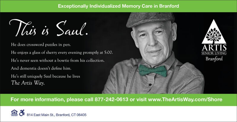 Exceptionally Individualized Memory Care in BranfordThis is Saul.He does crossword puzzles in pen.ARTISSENIOR LIVINGBranfordHe enjoys a glass of sherry every evening promptly at 5:00.without a bowtie from his collection.He's never seenAnd dementia doesn't define him.He's still uniquely Saul because he livesThe Artis Way.For more information, please call 877-242-0613 or visit www.TheArtisWay.com/Shore814 East Main St., Branford, CT 06405S Exceptionally Individualized Memory Care in Branford This is Saul. He does crossword puzzles in pen. ARTIS SENIOR LIVING Branford He enjoys a glass of sherry every evening promptly at 5:00. without a bowtie from his collection. He's never seen And dementia doesn't define him. He's still uniquely Saul because he lives The Artis Way. For more information, please call 877-242-0613 or visit www.TheArtisWay.com/Shore 814 East Main St., Branford, CT 06405 S