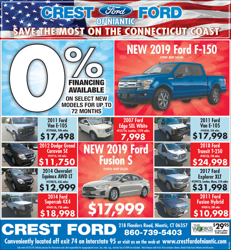 CREST ordFORDOF NIANTICSAVE THE IMOST ON THE CONNECTICUT COASTNEW 2019 Ford F-150#19F89 MSRP $49,080FINANCINGAVAILABLEON SELECT NEWMODELS FOR UP TO72 MONTHS2011 FordVan E-1052007 Ford2011 FordVan E-105Edge SEL White#F2271U, Leather, 127K miles#F3968A, 34k miles#4004A, 25K miles$17,998$17,4987,998NEW 2019 FordFusion S2012 Dodge GrandCaravan SE2018 FordTransit T-250#F40124, 10K miles#F3971A, 54K miles$11,750$24,998#19FU16 MSRP $23,8352014 ChevroletEquinox AWD LT2017 FordExplorer XLT# 3997A, Leather, Moon, 31K miles#F3987A, 65k miles$12,999$31,9982014 FordSupercab 4X42011 FordFusion Hybrid$17,999CREST FORD#F4011A, 72K milesF4001A, 38Kmiles$10,998$18,998218 Flanders Road, Niantic, CT 06357 RKS$2995860-739-5403THEor less afterAuRL SAVER PACKMOE $10 rebateConveniently located off exit 74 on Interstate 95 or visit us on the web at Www.crestfordofniantic.comSale ends 10/31/19 Vehide piteres fer ltreien ly Net respeile for ygroiel er Tax, sile, g, end de fe of S399 m indeded Mat finoe wih Ferd. hice incudes rebates, Retal Trede sit Rebate end diceuntDE41753 CREST ordFORD OF NIANTIC SAVE THE IMOST ON THE CONNECTICUT COAST NEW 2019 Ford F-150 #19F89 MSRP $49,080 FINANCING AVAILABLE ON SELECT NEW MODELS FOR UP TO 72 MONTHS 2011 Ford Van E-105 2007 Ford 2011 Ford Van E-105 Edge SEL White #F2271U, Leather, 127K miles #F3968A, 34k miles #4004A, 25K miles $17,998 $17,498 7,998 NEW 2019 Ford Fusion S 2012 Dodge Grand Caravan SE 2018 Ford Transit T-250 #F40124, 10K miles #F3971A, 54K miles $11,750 $24,998 #19FU16 MSRP $23,835 2014 Chevrolet Equinox AWD LT 2017 Ford Explorer XLT # 3997A, Leather, Moon, 31K miles #F3987A, 65k miles $12,999 $31,998 2014 Ford Supercab 4X4 2011 Ford Fusion Hybrid $17,999 CREST FORD #F4011A, 72K miles F4001A, 38Kmiles $10,998 $18,998 218 Flanders Road, Niantic, CT 06357 RKS$2995 860-739-5403 THE or less after AuRL SAVER PACKMOE $10 rebate Conveniently located off exit 74 on Interstate 95 or visit us on the web at Www.crestfordofniantic.com Sale ends 10/31/